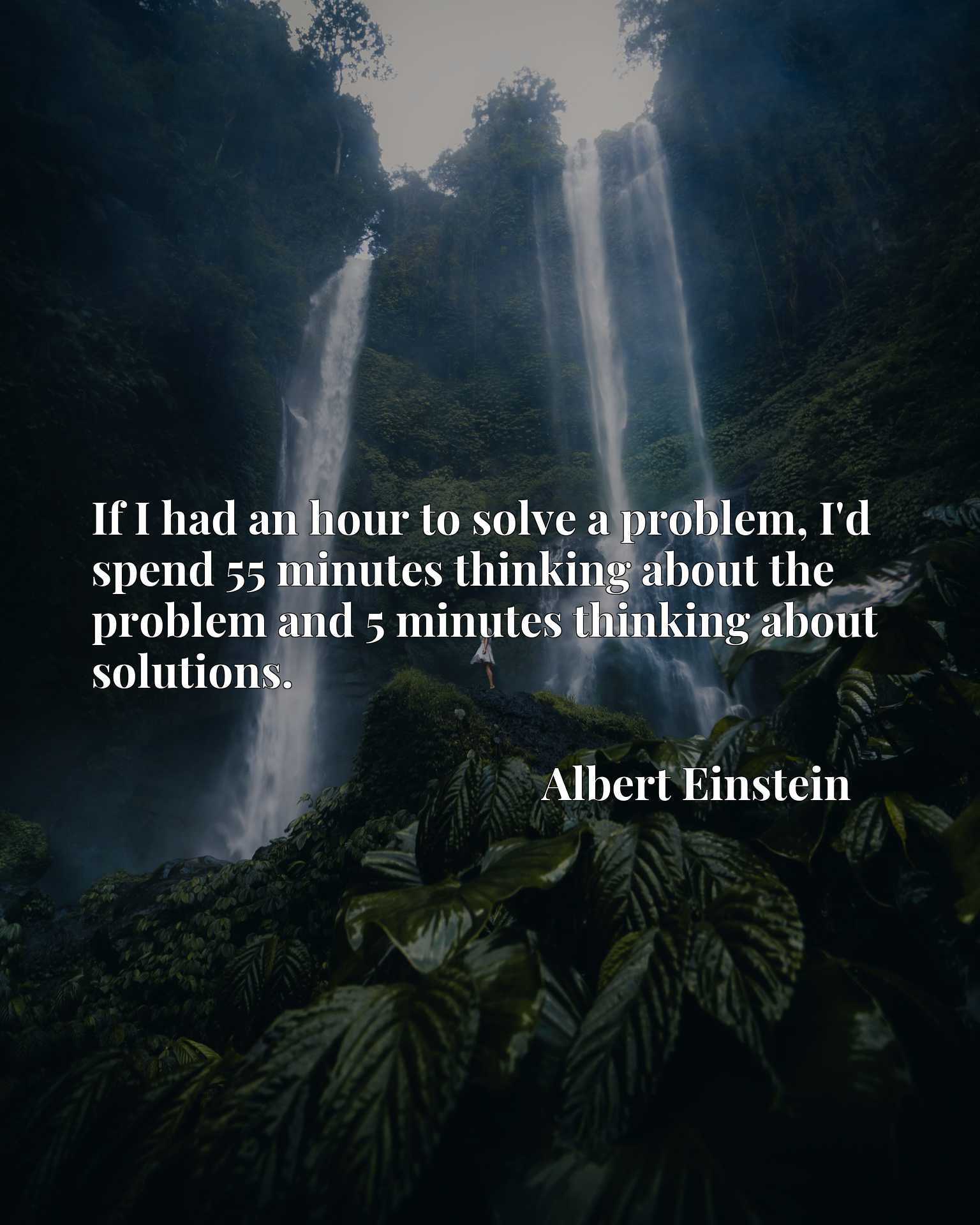 If I had an hour to solve a problem, I'd spend 55 minutes thinking about the problem and 5 minutes thinking about solutions.