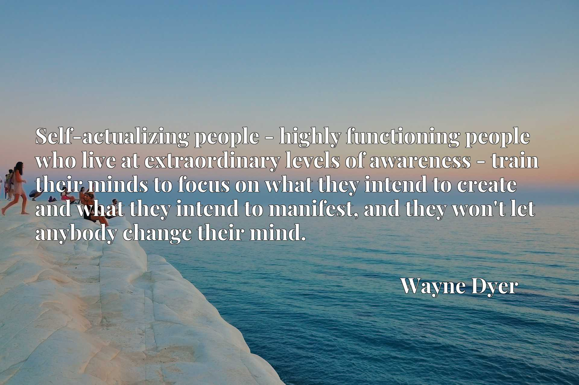 Self-actualizing people - highly functioning people who live at extraordinary levels of awareness - train their minds to focus on what they intend to create and what they intend to manifest, and they won't let anybody change their mind.