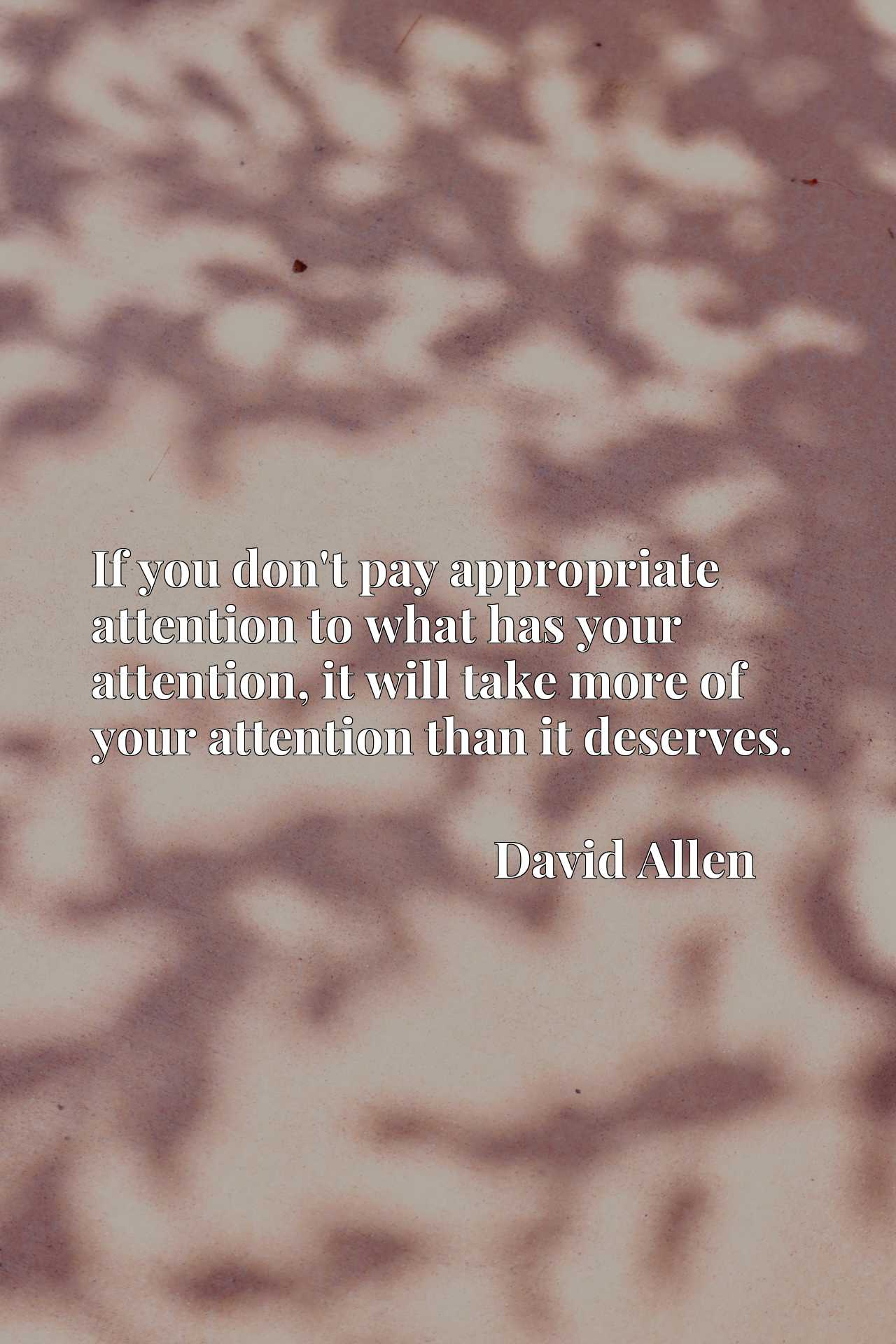 If you don't pay appropriate attention to what has your attention, it will take more of your attention than it deserves.