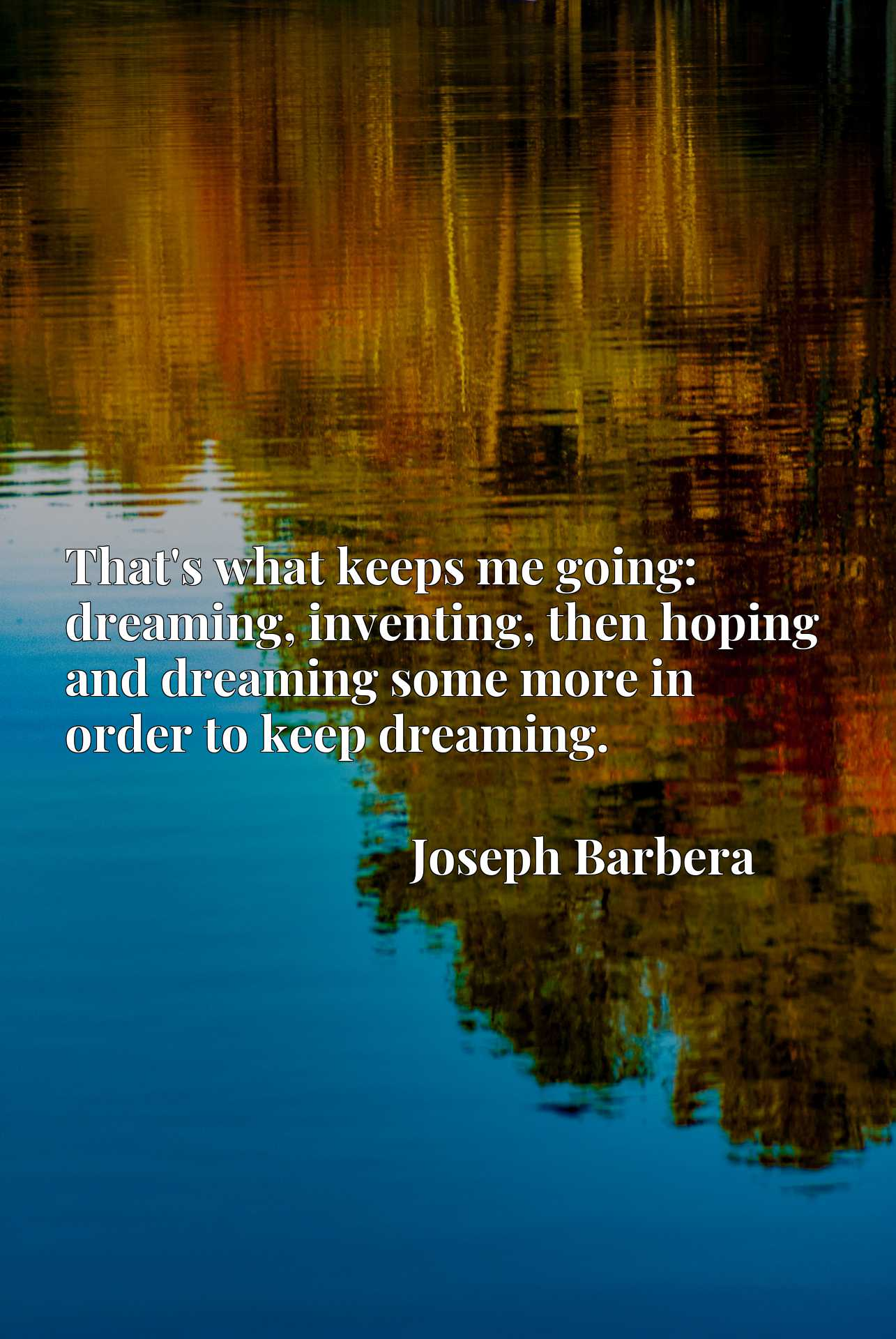That's what keeps me going: dreaming, inventing, then hoping and dreaming some more in order to keep dreaming.