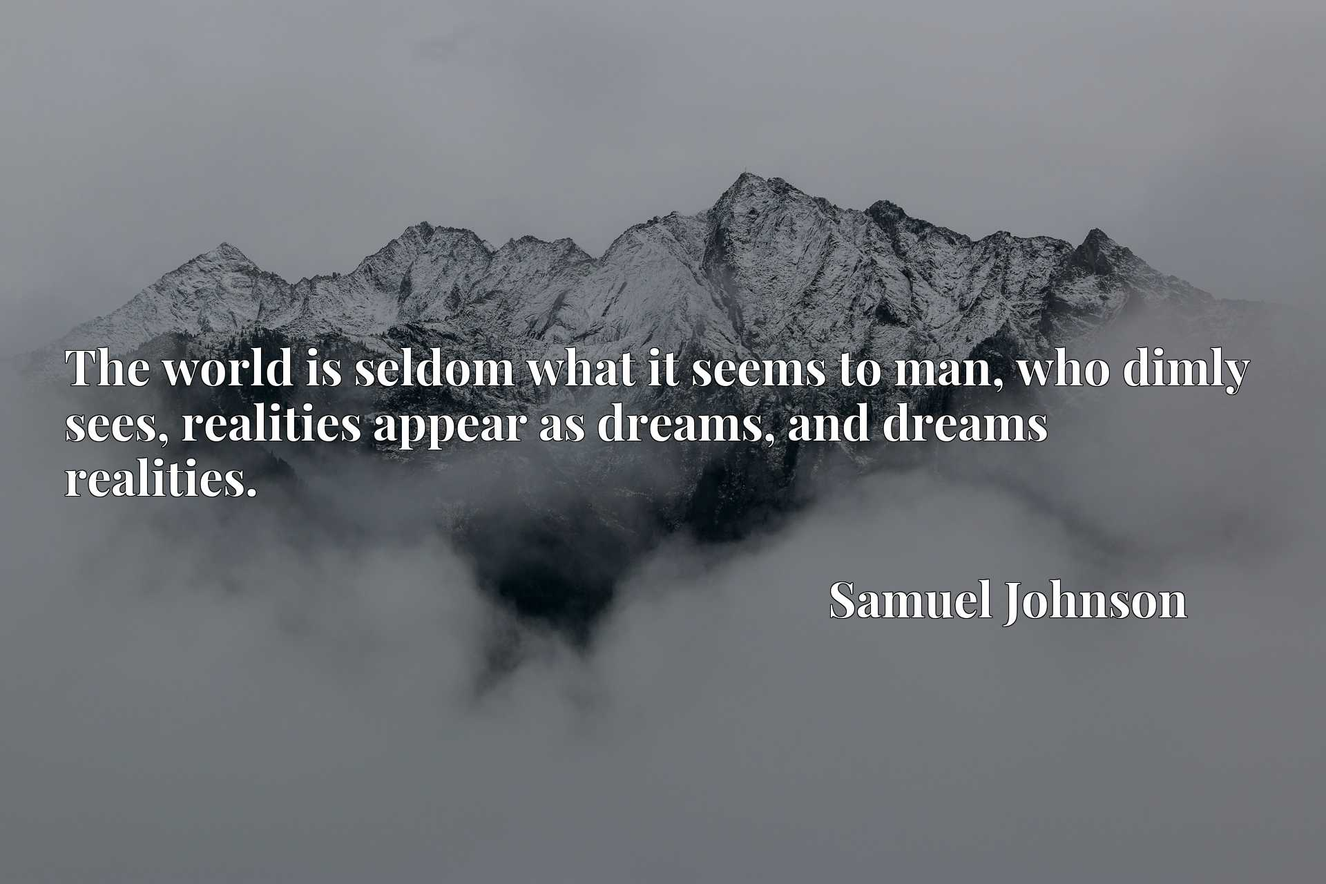 The world is seldom what it seems to man, who dimly sees, realities appear as dreams, and dreams realities.