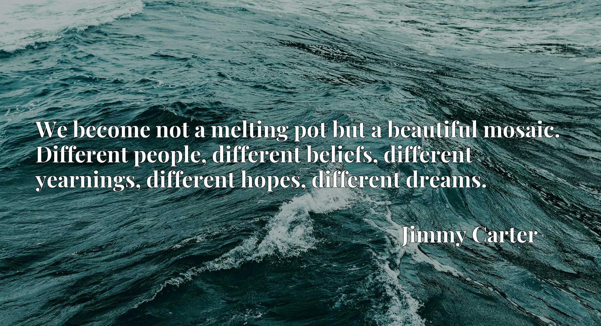 We become not a melting pot but a beautiful mosaic. Different people, different beliefs, different yearnings, different hopes, different dreams.