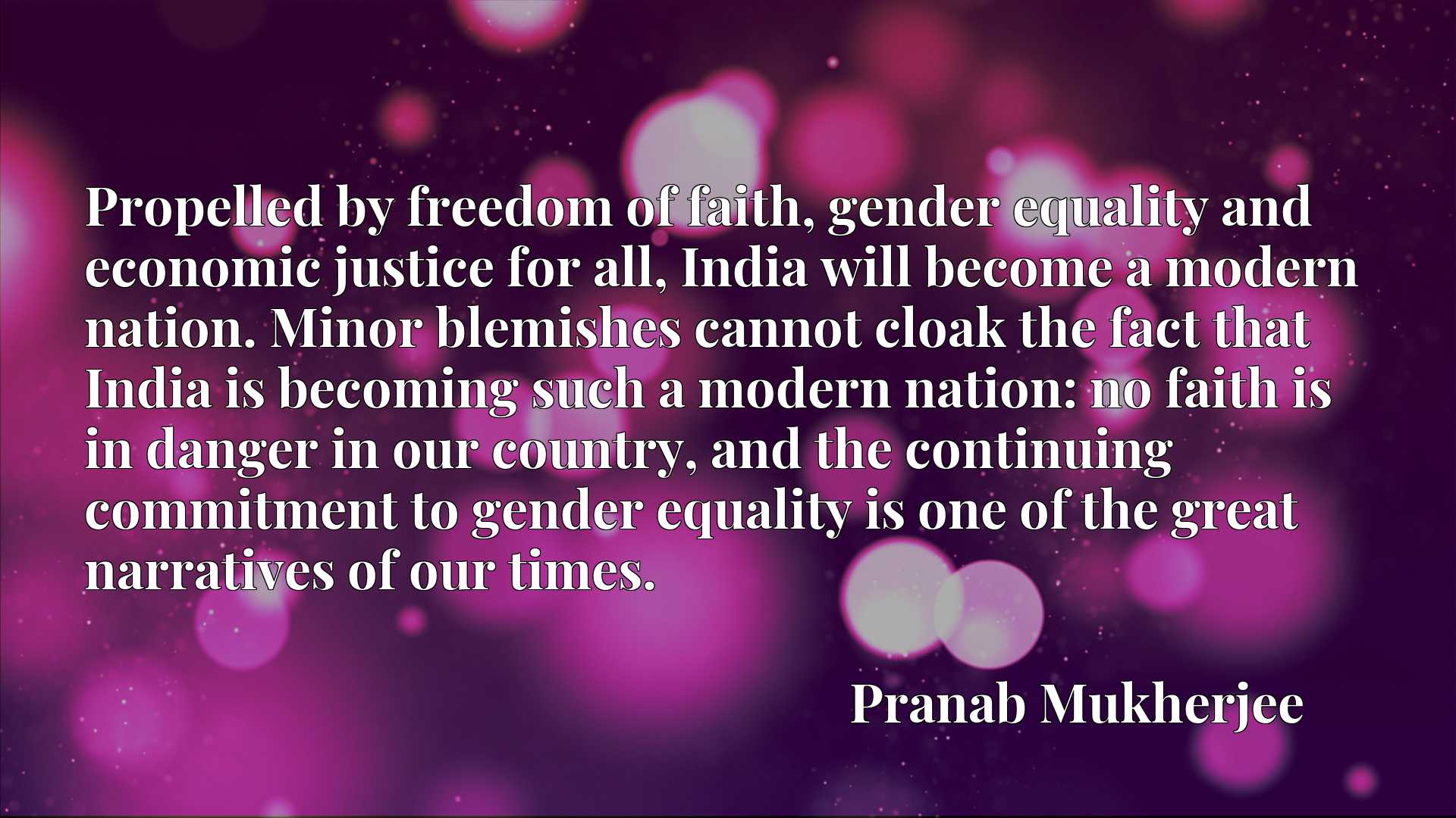 Propelled by freedom of faith, gender equality and economic justice for all, India will become a modern nation. Minor blemishes cannot cloak the fact that India is becoming such a modern nation: no faith is in danger in our country, and the continuing commitment to gender equality is one of the great narratives of our times.