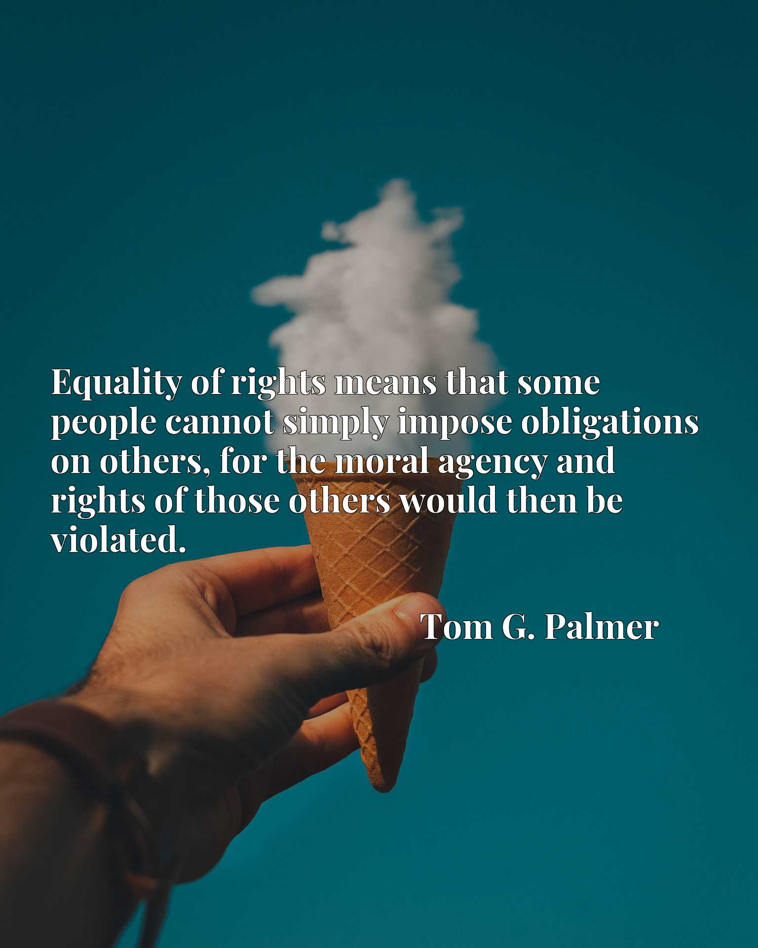 Equality of rights means that some people cannot simply impose obligations on others, for the moral agency and rights of those others would then be violated.