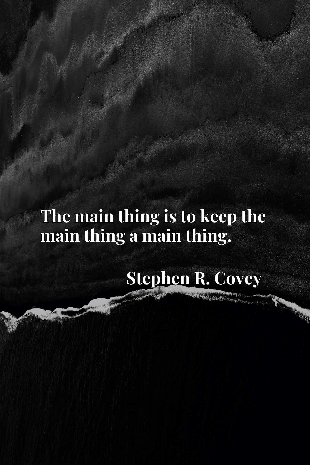 The main thing is to keep the main thing a main thing.