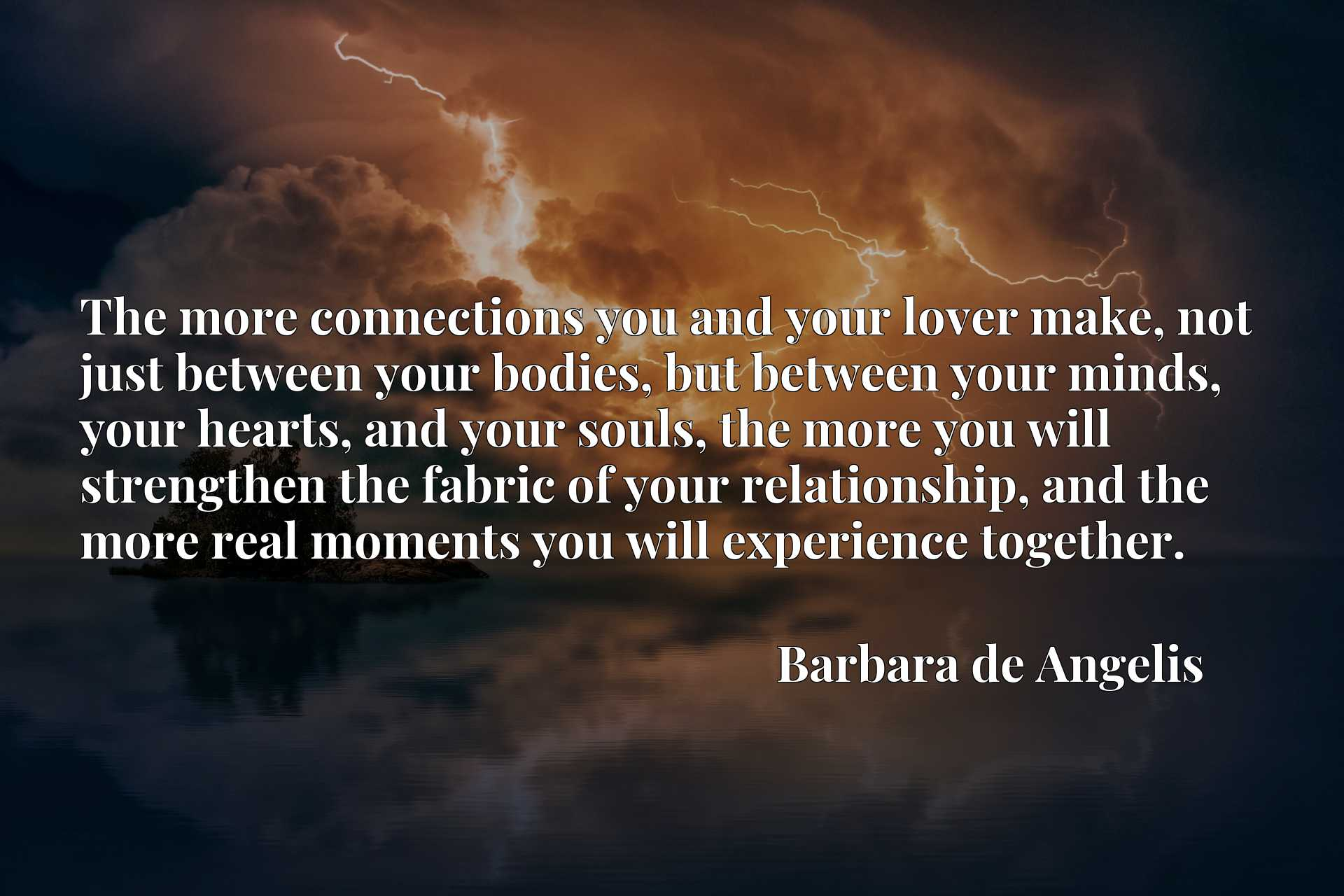 The more connections you and your lover make, not just between your bodies, but between your minds, your hearts, and your souls, the more you will strengthen the fabric of your relationship, and the more real moments you will experience together.