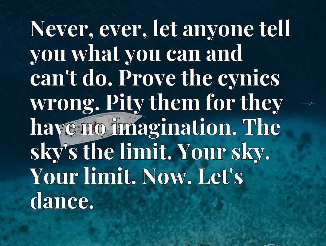 Never, ever, let anyone tell you what you can and can't do. Prove the cynics wrong. Pity them for they have no imagination. The sky's the limit. Your sky. Your limit. Now. Let's dance.