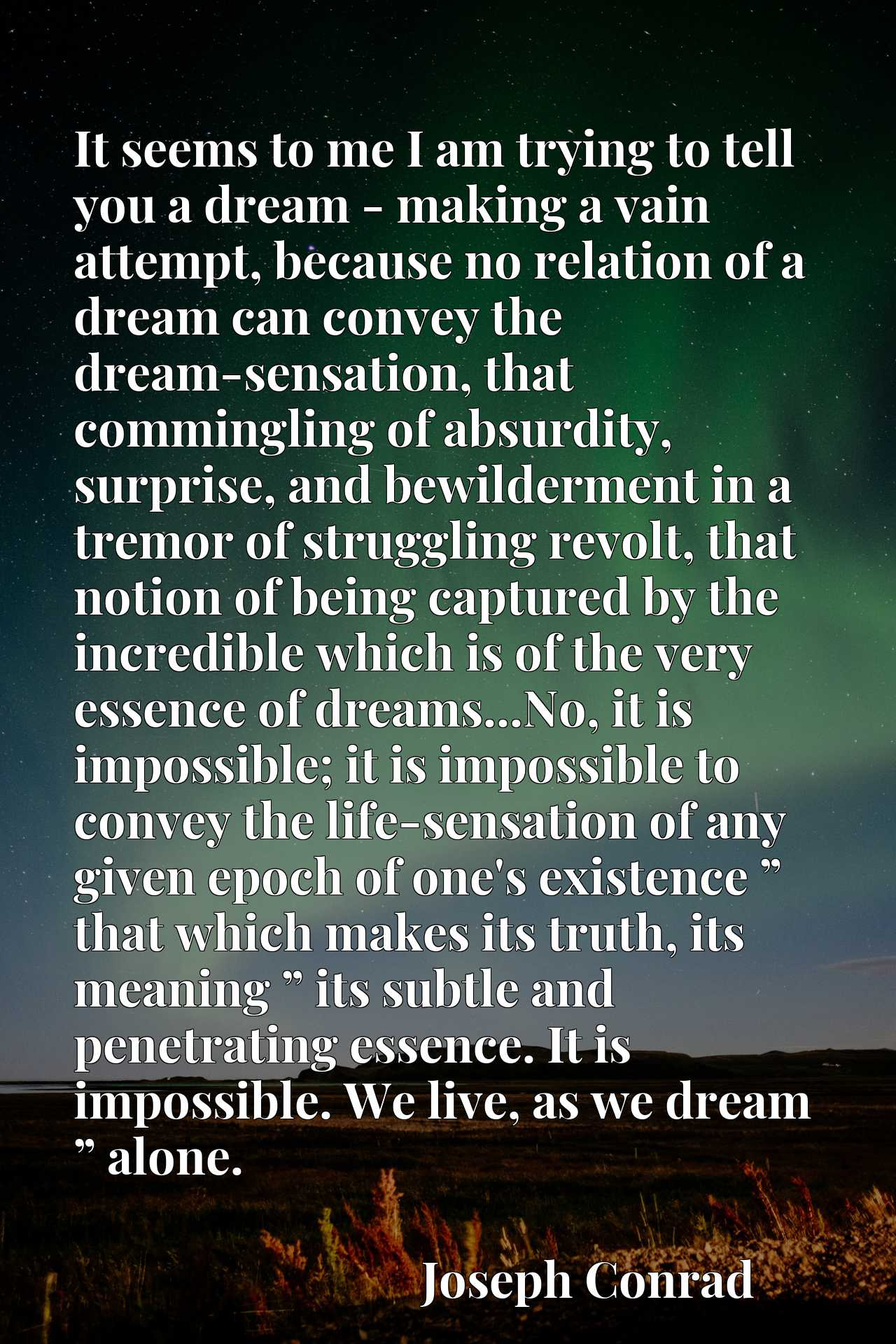 """It seems to me I am trying to tell you a dream - making a vain attempt, because no relation of a dream can convey the dream-sensation, that commingling of absurdity, surprise, and bewilderment in a tremor of struggling revolt, that notion of being captured by the incredible which is of the very essence of dreams...No, it is impossible; it is impossible to convey the life-sensation of any given epoch of one's existence """" that which makes its truth, its meaning """" its subtle and penetrating essence. It is impossible. We live, as we dream """" alone."""