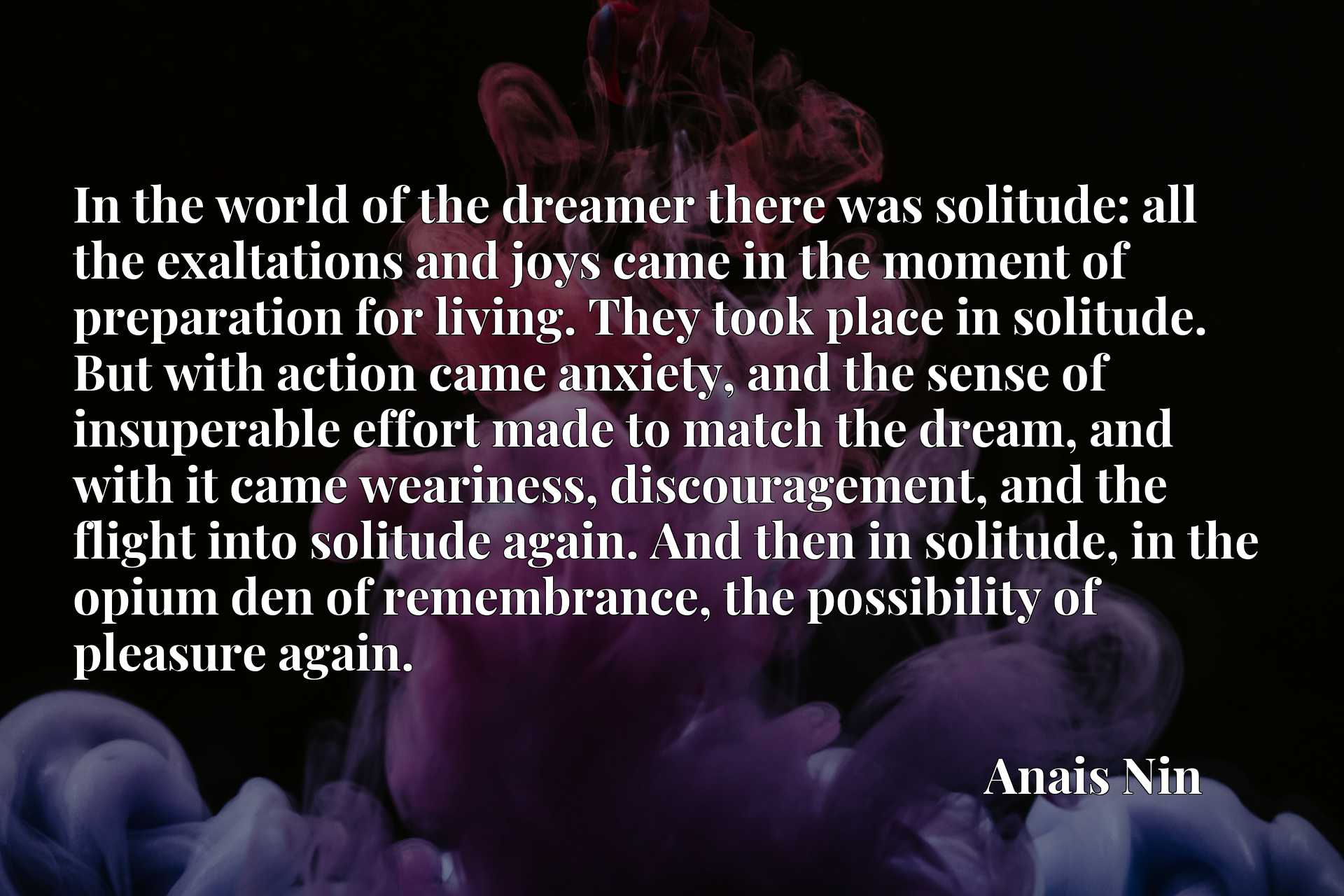 In the world of the dreamer there was solitude: all the exaltations and joys came in the moment of preparation for living. They took place in solitude. But with action came anxiety, and the sense of insuperable effort made to match the dream, and with it came weariness, discouragement, and the flight into solitude again. And then in solitude, in the opium den of remembrance, the possibility of pleasure again.