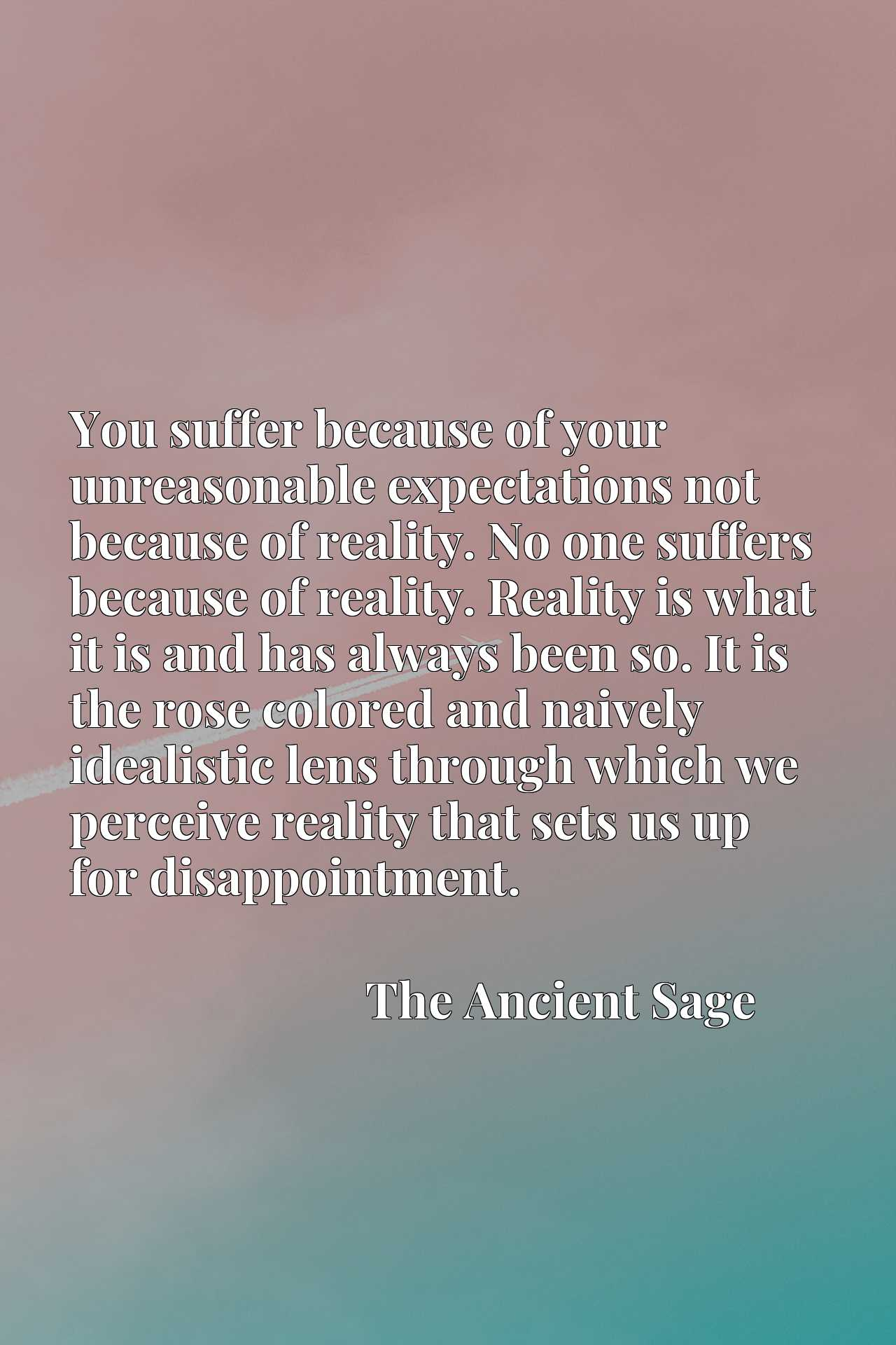 You suffer because of your unreasonable expectations not because of reality. No one suffers because of reality. Reality is what it is and has always been so. It is the rose colored and naively idealistic lens through which we perceive reality that sets us up for disappointment.