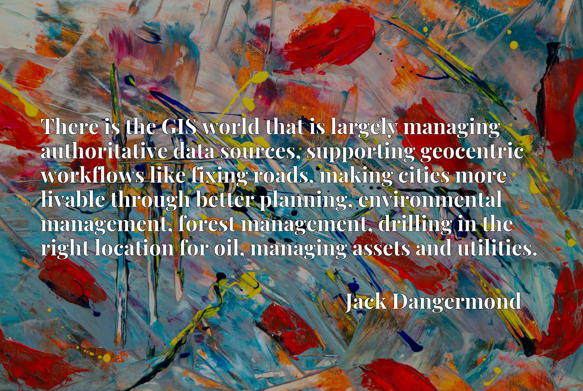 There is the GIS world that is largely managing authoritative data sources, supporting geocentric workflows like fixing roads, making cities more livable through better planning, environmental management, forest management, drilling in the right location for oil, managing assets and utilities.