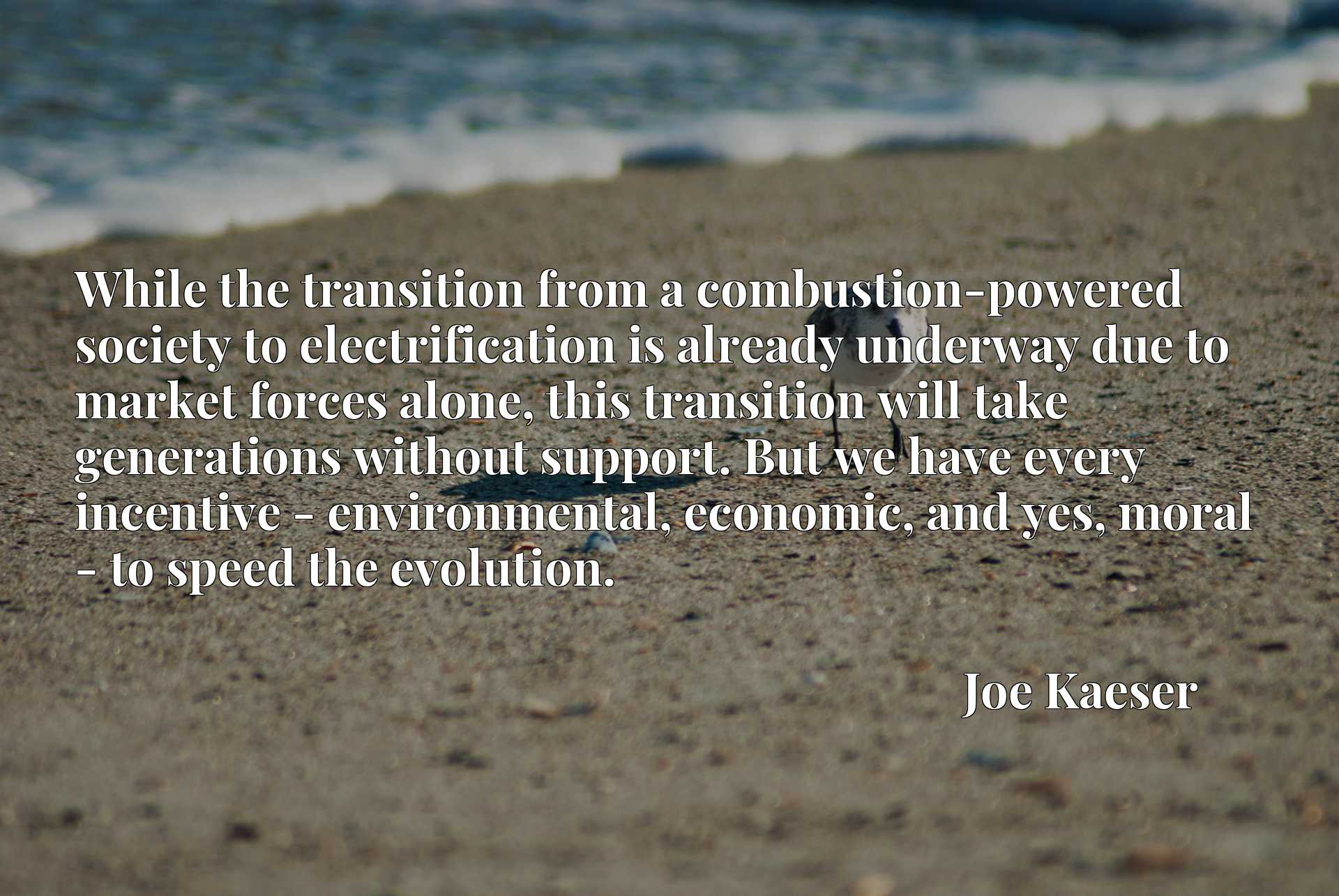 While the transition from a combustion-powered society to electrification is already underway due to market forces alone, this transition will take generations without support. But we have every incentive - environmental, economic, and yes, moral - to speed the evolution.