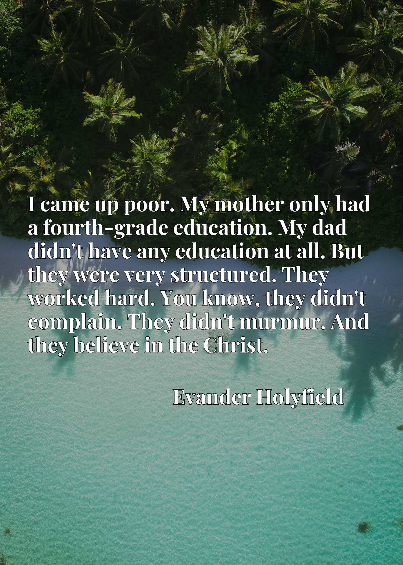 I came up poor. My mother only had a fourth-grade education. My dad didn't have any education at all. But they were very structured. They worked hard. You know, they didn't complain. They didn't murmur. And they believe in the Christ.
