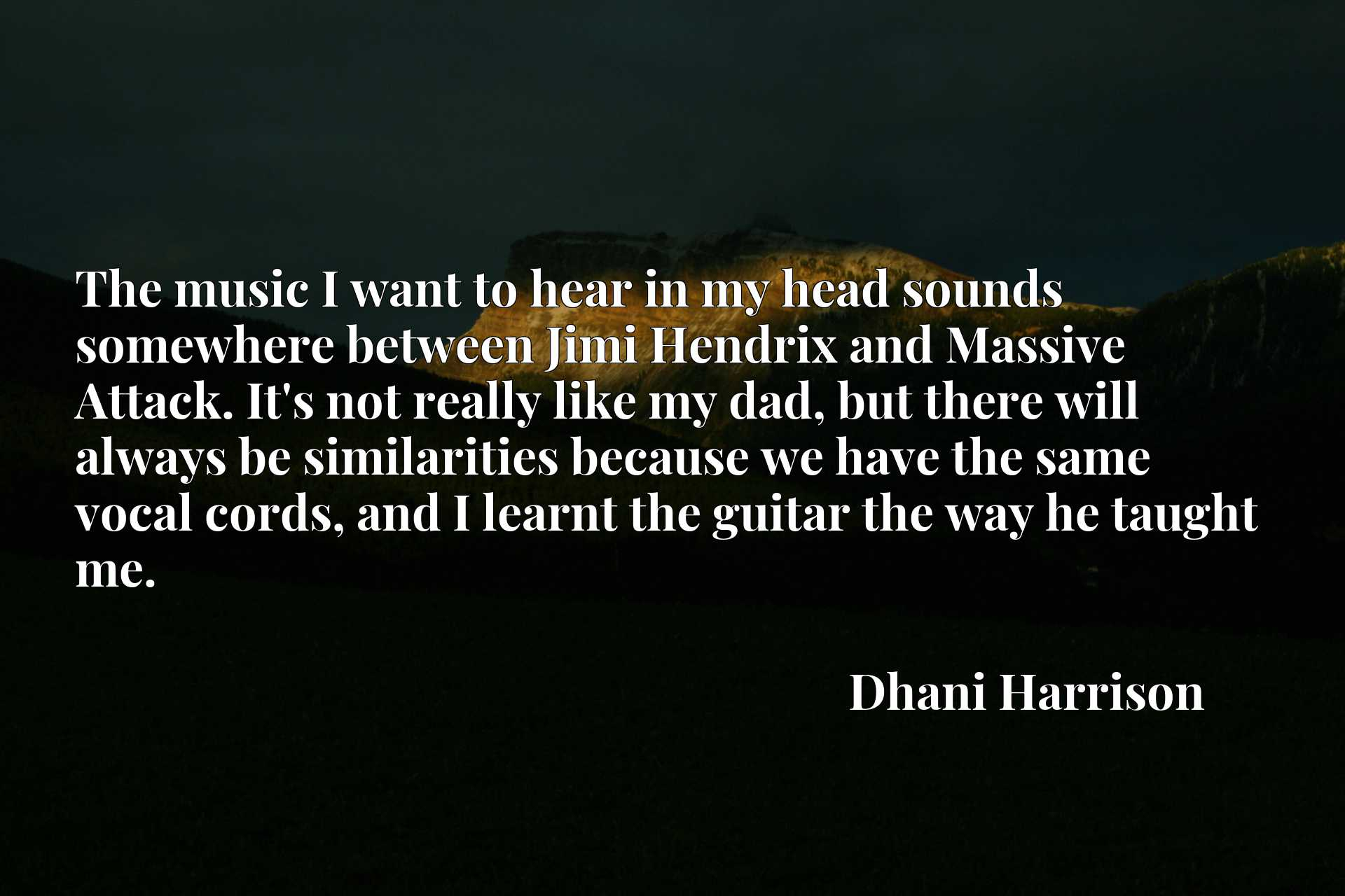 The music I want to hear in my head sounds somewhere between Jimi Hendrix and Massive Attack. It's not really like my dad, but there will always be similarities because we have the same vocal cords, and I learnt the guitar the way he taught me.