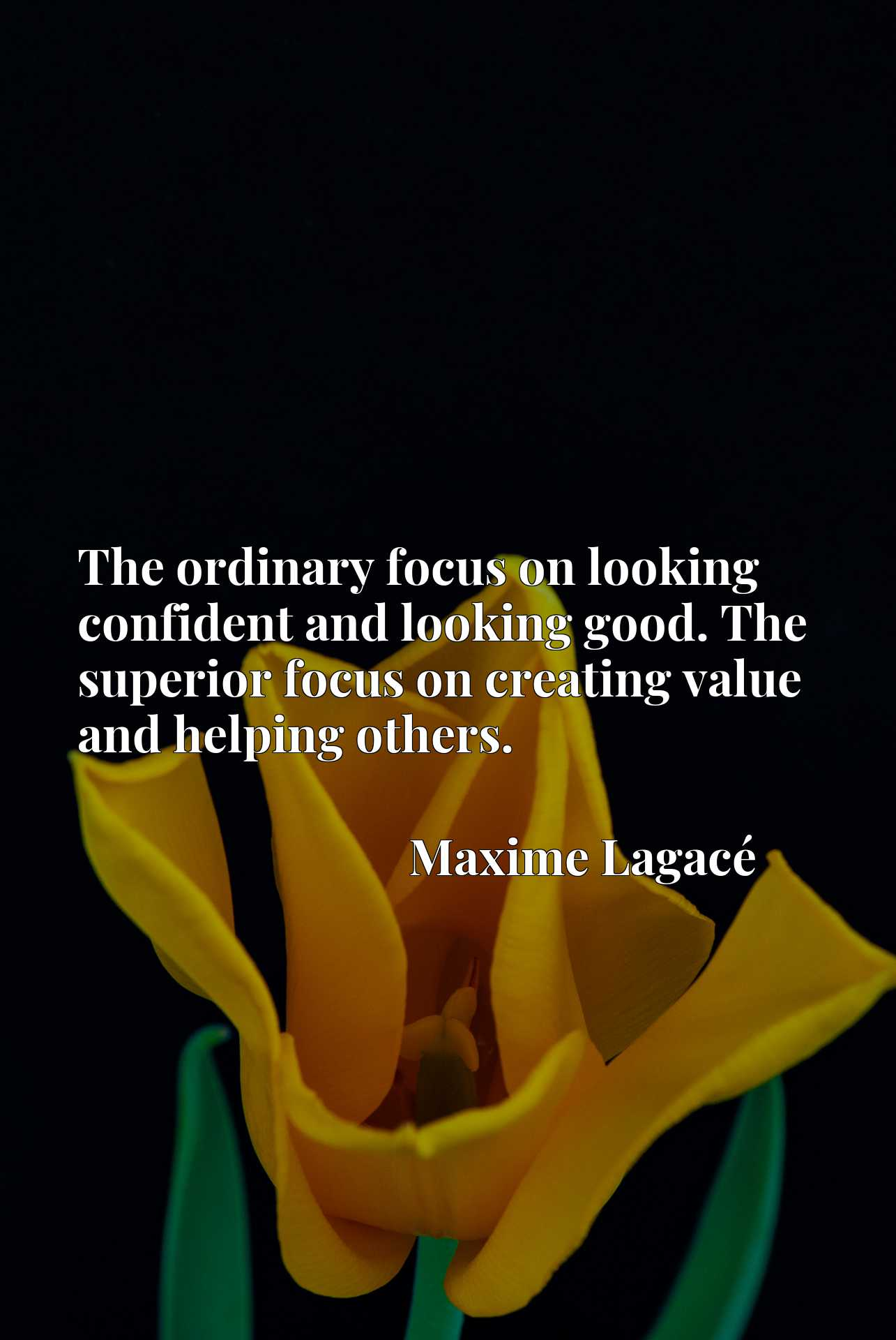 The ordinary focus on looking confident and looking good. The superior focus on creating value and helping others.