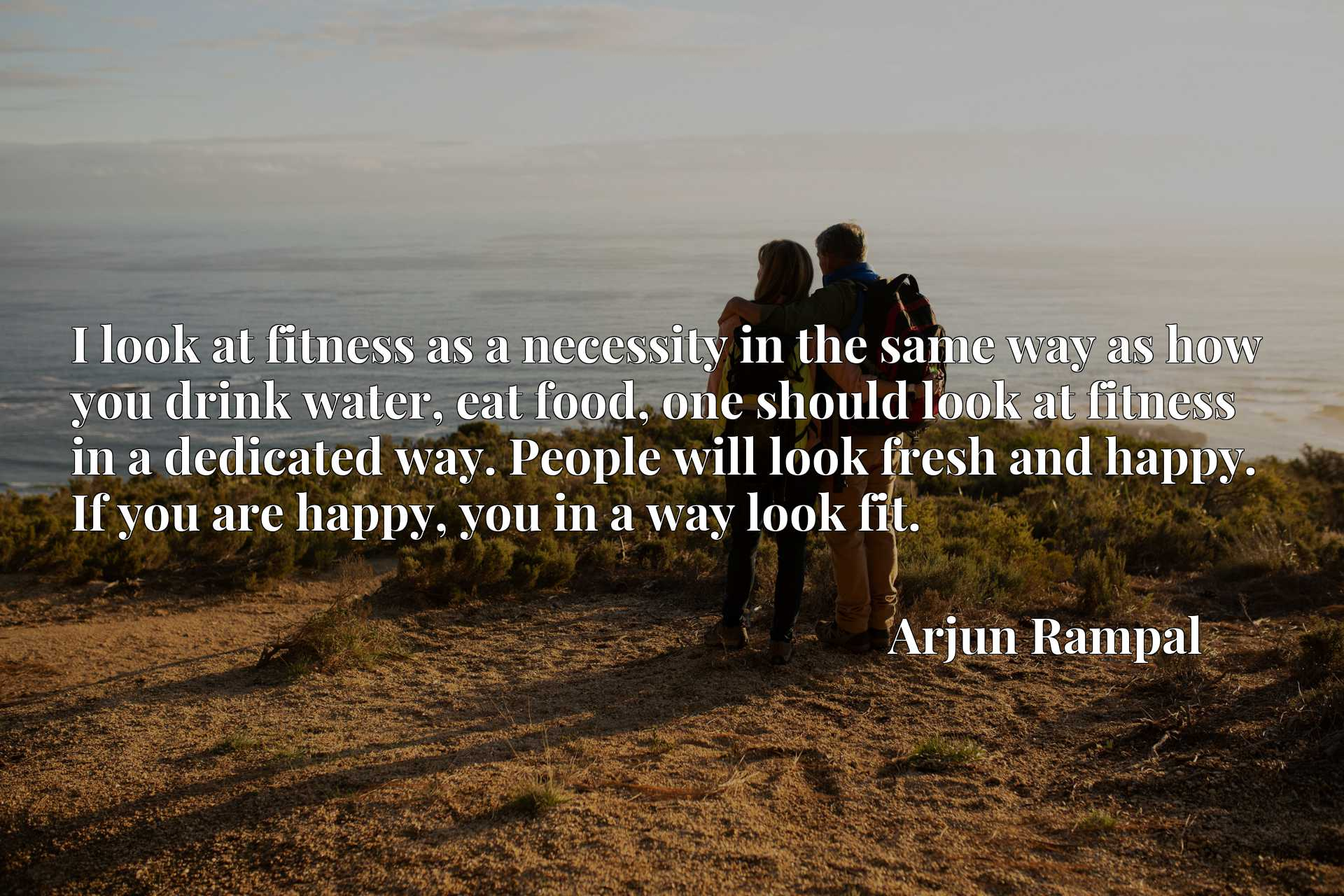 I look at fitness as a necessity in the same way as how you drink water, eat food, one should look at fitness in a dedicated way. People will look fresh and happy. If you are happy, you in a way look fit.