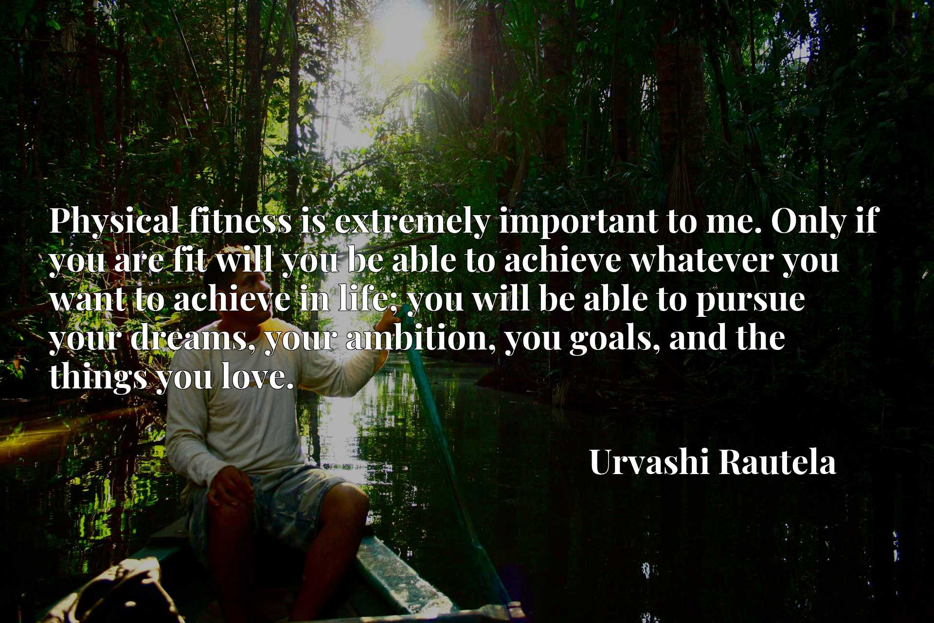 Physical fitness is extremely important to me. Only if you are fit will you be able to achieve whatever you want to achieve in life; you will be able to pursue your dreams, your ambition, you goals, and the things you love.