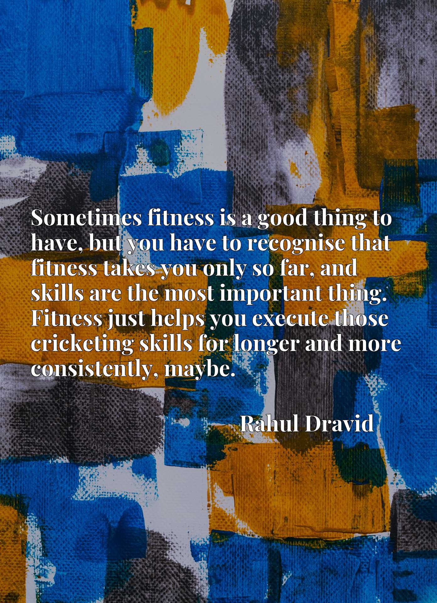 Sometimes fitness is a good thing to have, but you have to recognise that fitness takes you only so far, and skills are the most important thing. Fitness just helps you execute those cricketing skills for longer and more consistently, maybe.