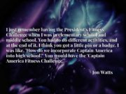I just remember having the President's Fitness Challenge when I was in elementary school and middle school. You had to do different activities, and at the end of it, I think you got a little pin or a badge. I was like, 'How do we incorporate Captain America into high school?' You would have the 'Captain America Fitness Challenge.'