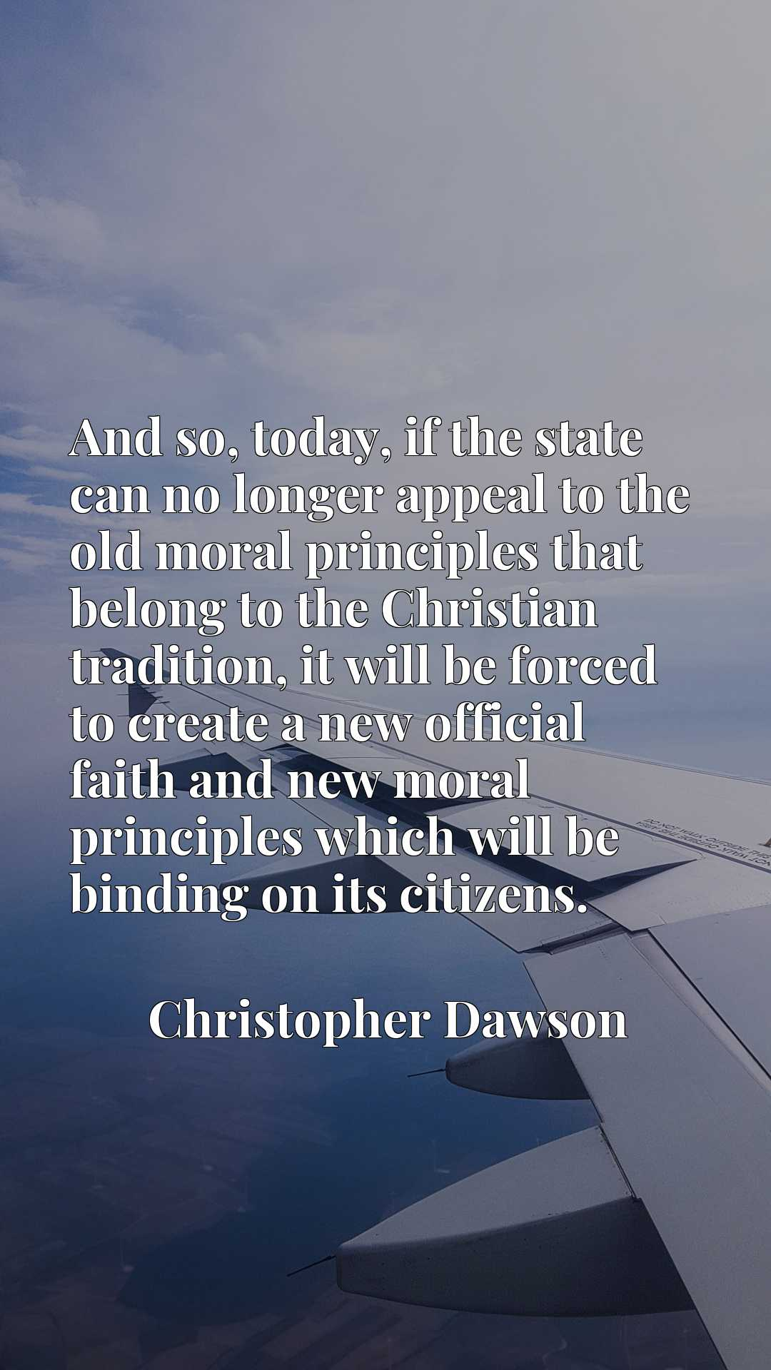 And so, today, if the state can no longer appeal to the old moral principles that belong to the Christian tradition, it will be forced to create a new official faith and new moral principles which will be binding on its citizens.