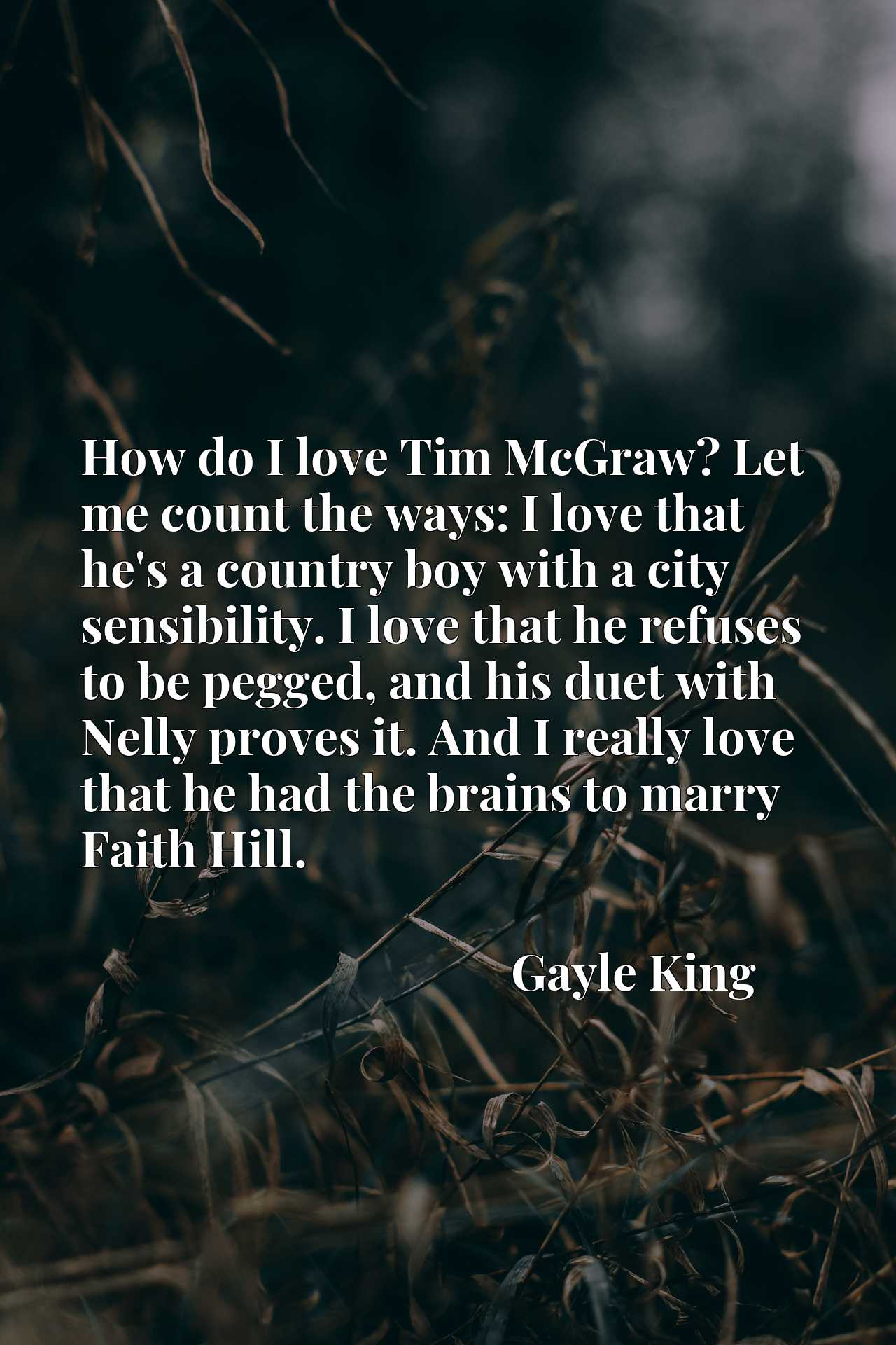 How do I love Tim McGraw? Let me count the ways: I love that he's a country boy with a city sensibility. I love that he refuses to be pegged, and his duet with Nelly proves it. And I really love that he had the brains to marry Faith Hill.