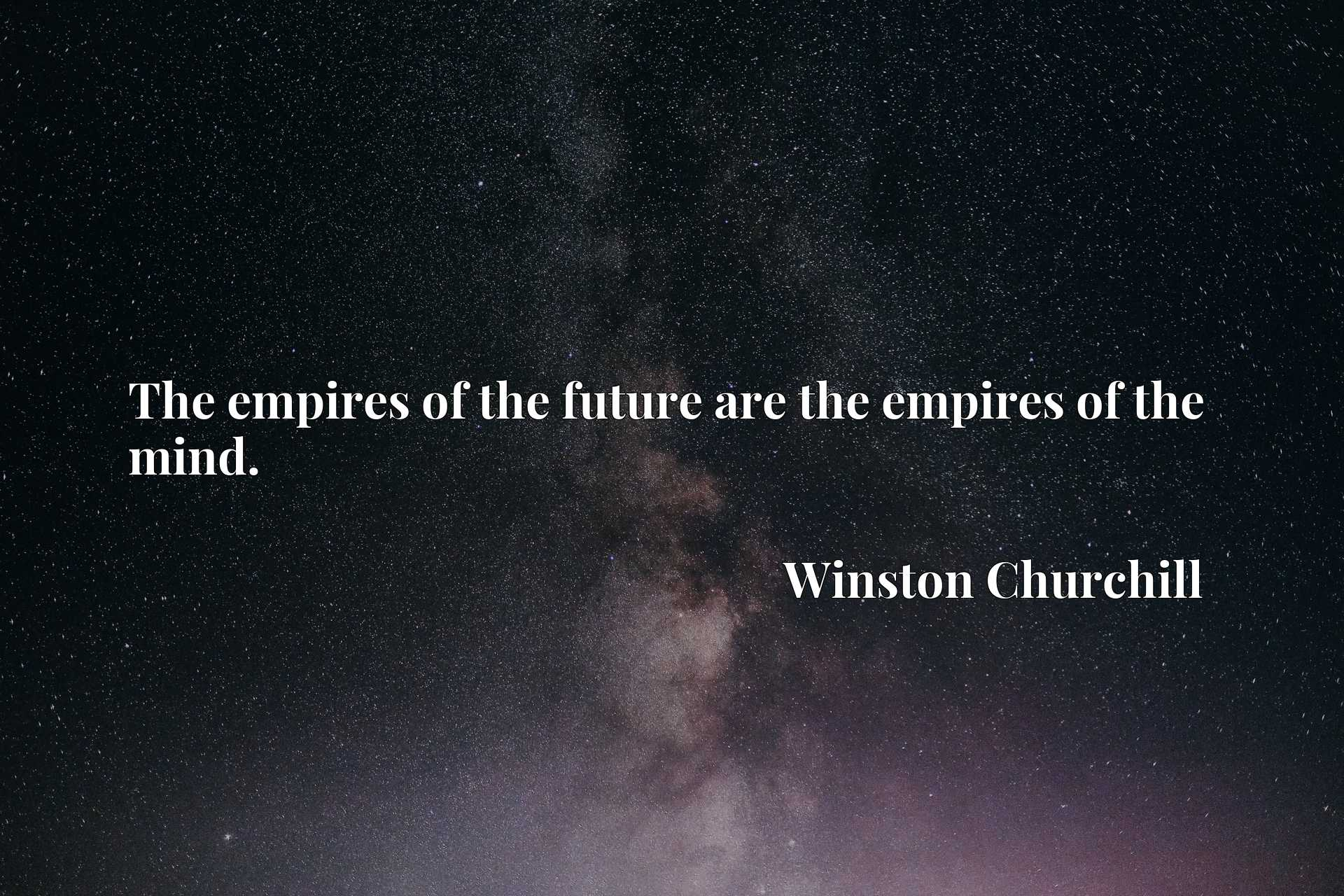 The empires of the future are the empires of the mind.