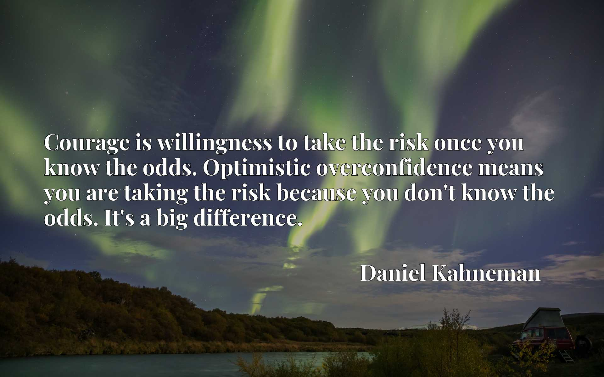 Courage is willingness to take the risk once you know the odds. Optimistic overconfidence means you are taking the risk because you don't know the odds. It's a big difference.