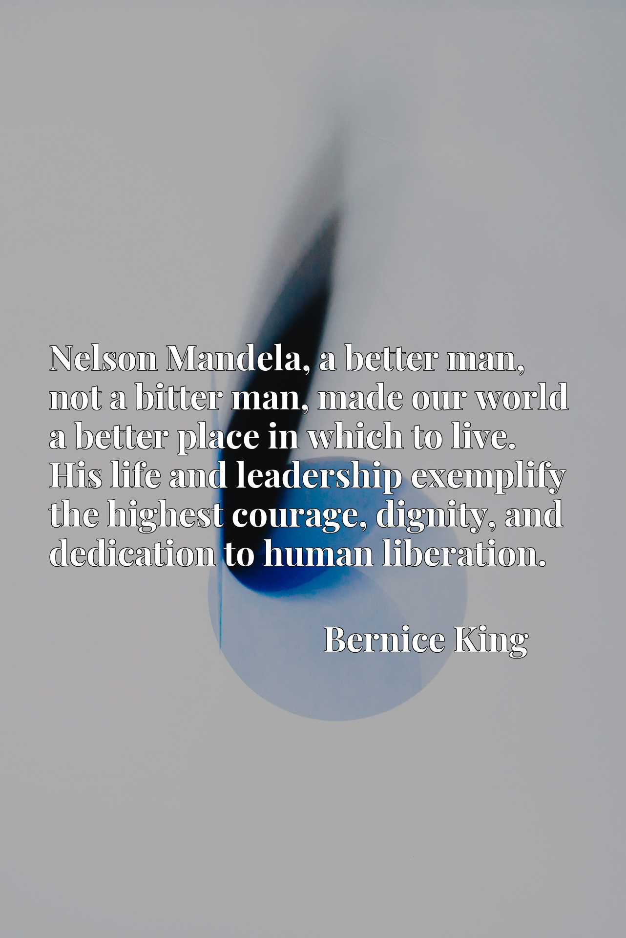 Nelson Mandela, a better man, not a bitter man, made our world a better place in which to live. His life and leadership exemplify the highest courage, dignity, and dedication to human liberation.