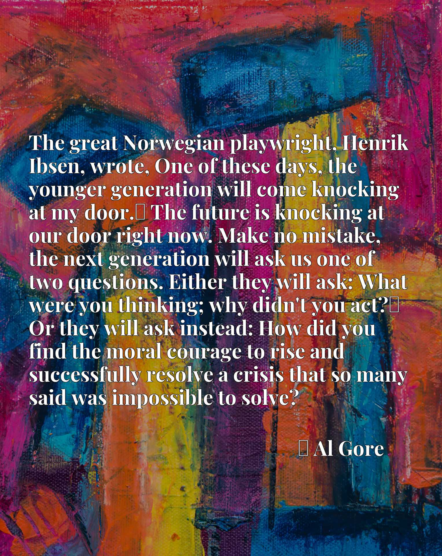 The great Norwegian playwright, Henrik Ibsen, wrote, One of these days, the younger generation will come knocking at my door.x9d The future is knocking at our door right now. Make no mistake, the next generation will ask us one of two questions. Either they will ask: What were you thinking; why didn't you act?x9d Or they will ask instead: How did you find the moral courage to rise and successfully resolve a crisis that so many said was impossible to solve?