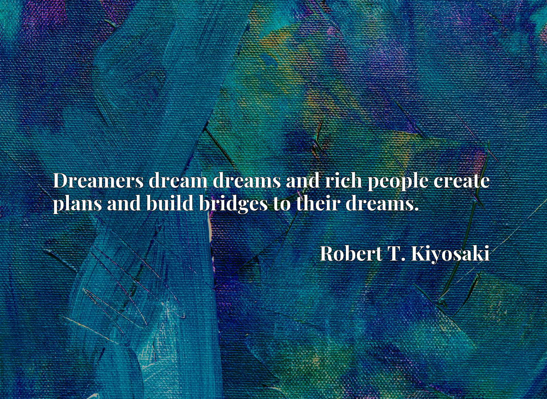 Dreamers dream dreams and rich people create plans and build bridges to their dreams.
