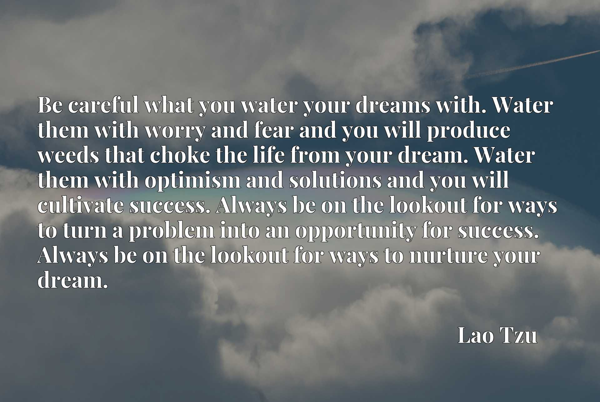 Be careful what you water your dreams with. Water them with worry and fear and you will produce weeds that choke the life from your dream. Water them with optimism and solutions and you will cultivate success. Always be on the lookout for ways to turn a problem into an opportunity for success. Always be on the lookout for ways to nurture your dream.