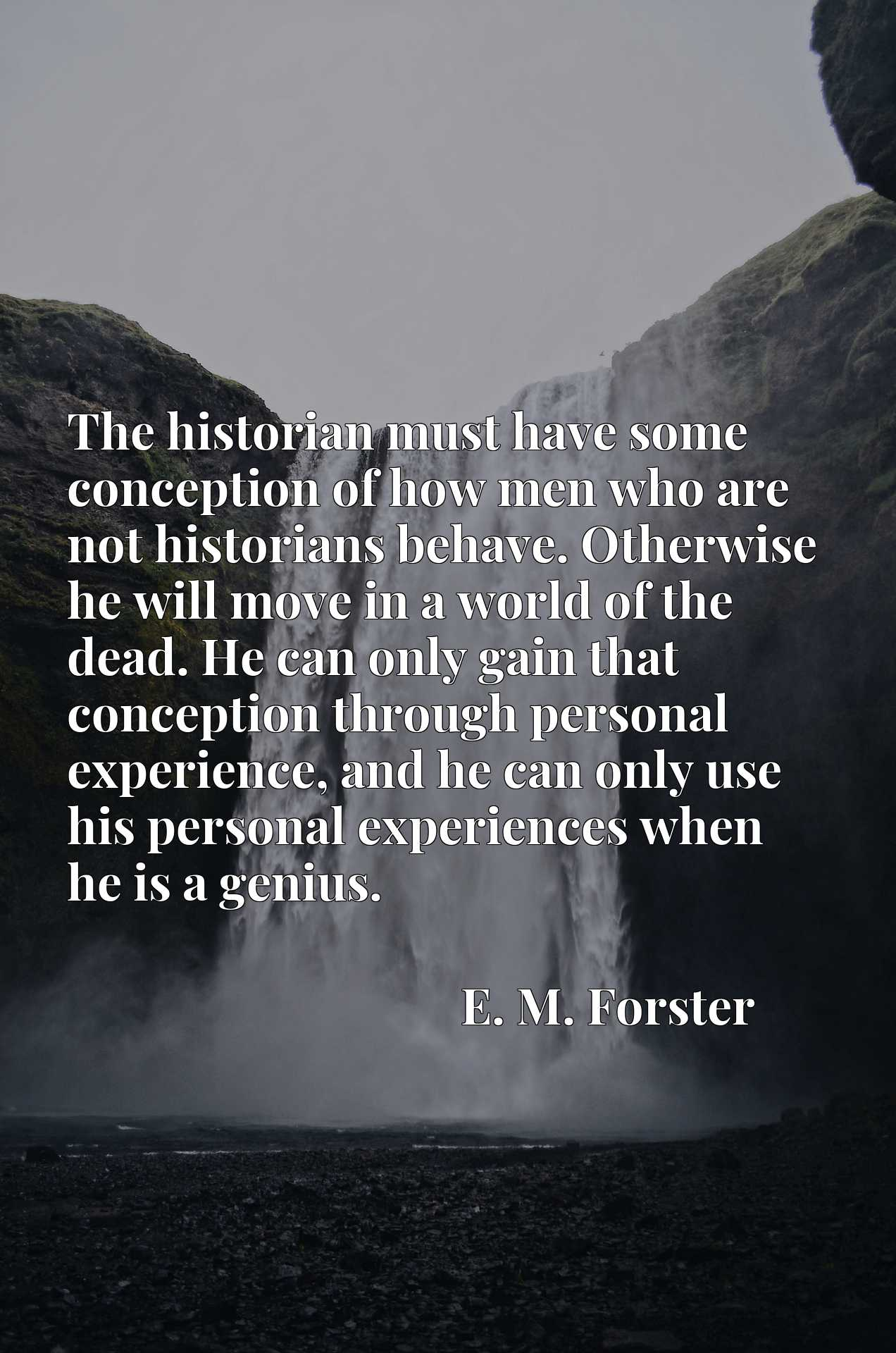 The historian must have some conception of how men who are not historians behave. Otherwise he will move in a world of the dead. He can only gain that conception through personal experience, and he can only use his personal experiences when he is a genius.