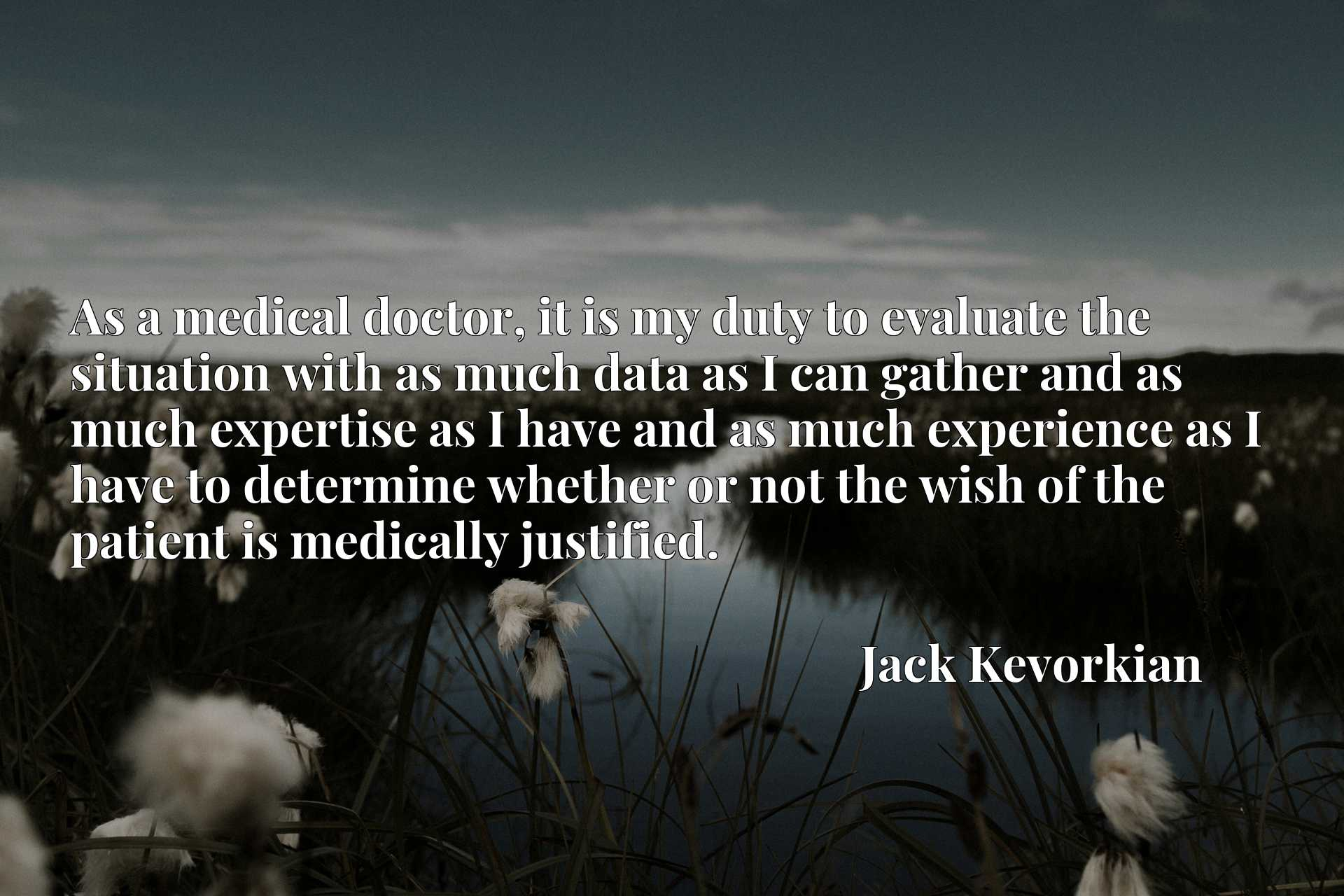 As a medical doctor, it is my duty to evaluate the situation with as much data as I can gather and as much expertise as I have and as much experience as I have to determine whether or not the wish of the patient is medically justified.