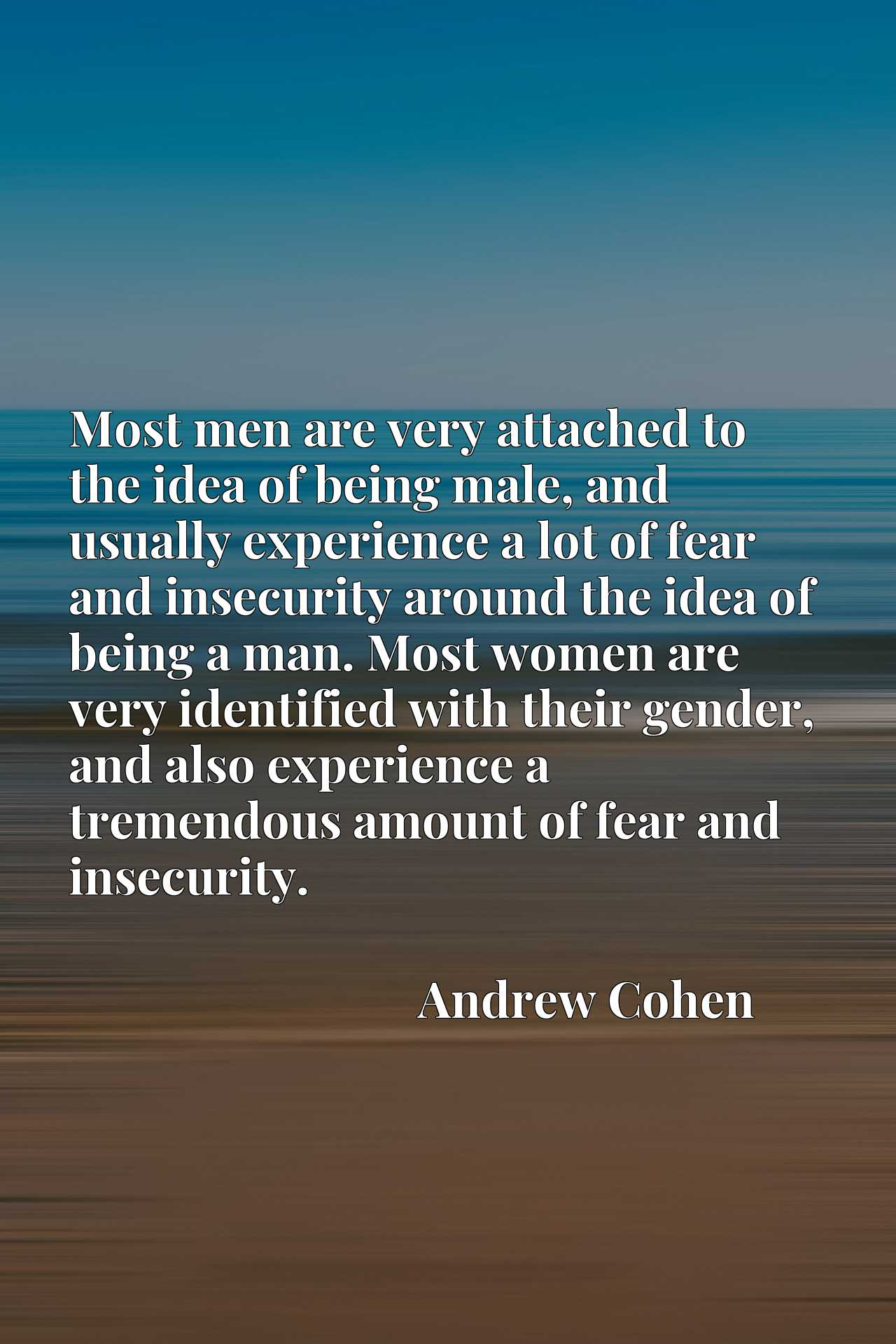 Most men are very attached to the idea of being male, and usually experience a lot of fear and insecurity around the idea of being a man. Most women are very identified with their gender, and also experience a tremendous amount of fear and insecurity.