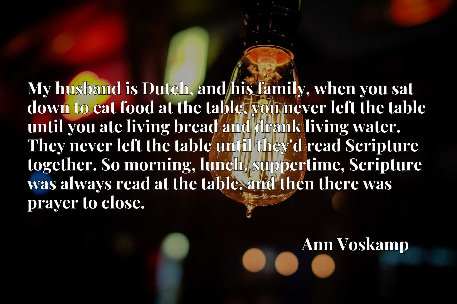 My husband is Dutch, and his family, when you sat down to eat food at the table, you never left the table until you ate living bread and drank living water. They never left the table until they'd read Scripture together. So morning, lunch, suppertime, Scripture was always read at the table, and then there was prayer to close.