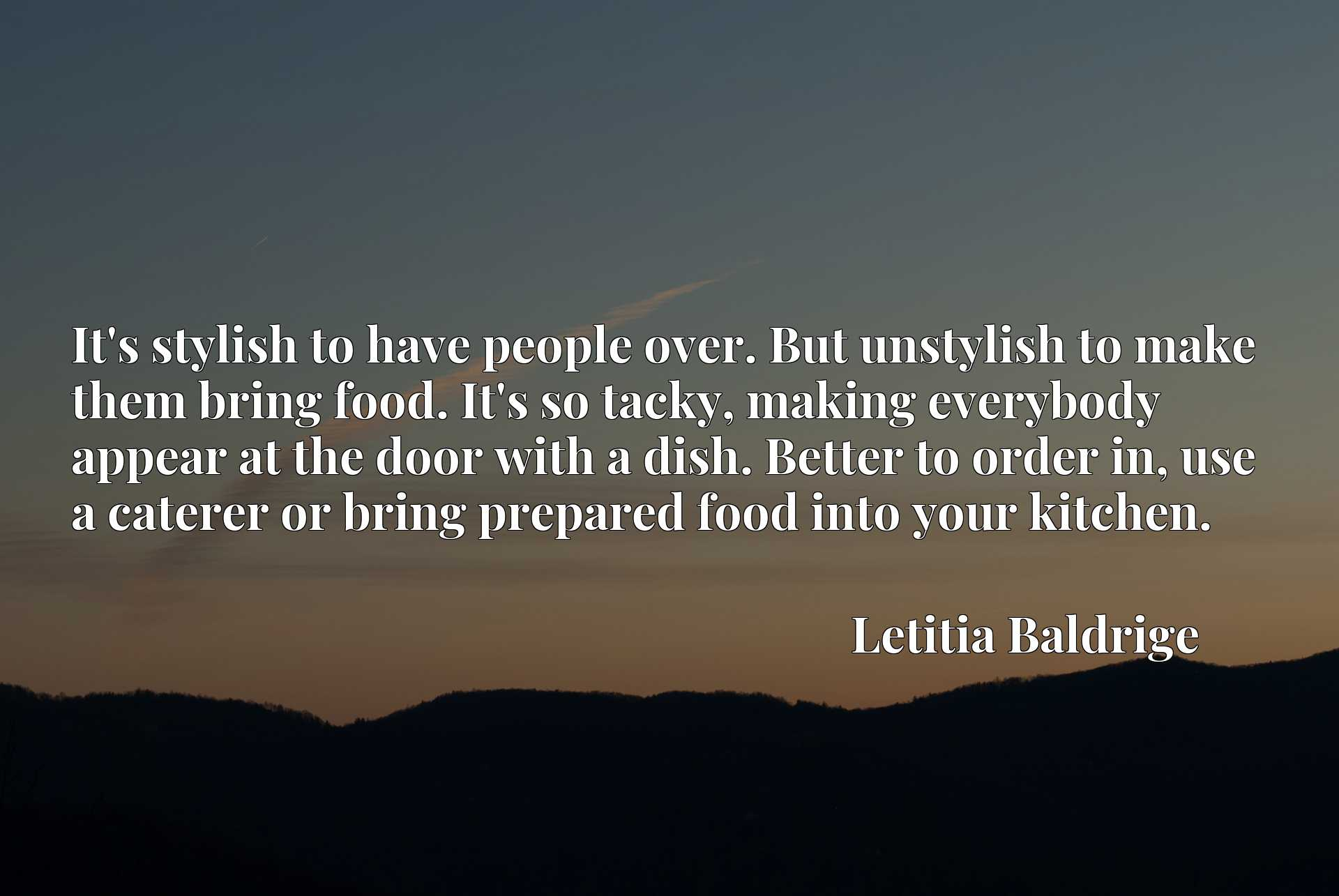 It's stylish to have people over. But unstylish to make them bring food. It's so tacky, making everybody appear at the door with a dish. Better to order in, use a caterer or bring prepared food into your kitchen.