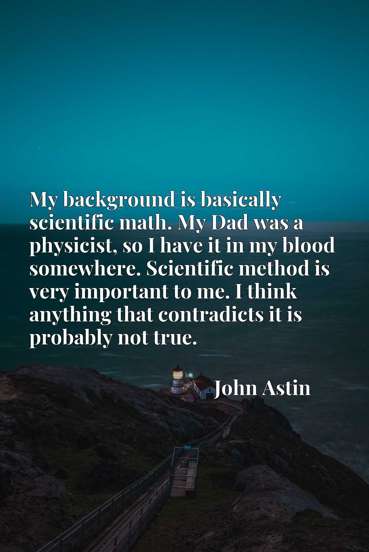 My background is basically scientific math. My Dad was a physicist, so I have it in my blood somewhere. Scientific method is very important to me. I think anything that contradicts it is probably not true.