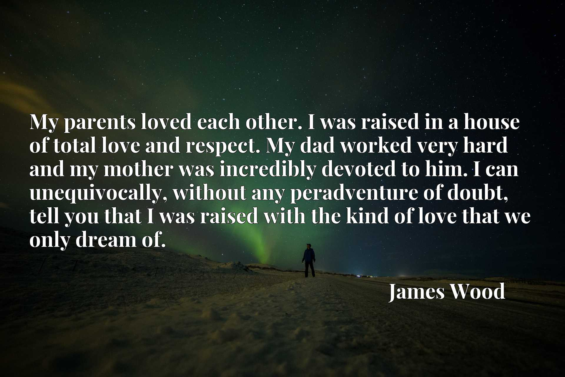 My parents loved each other. I was raised in a house of total love and respect. My dad worked very hard and my mother was incredibly devoted to him. I can unequivocally, without any peradventure of doubt, tell you that I was raised with the kind of love that we only dream of.