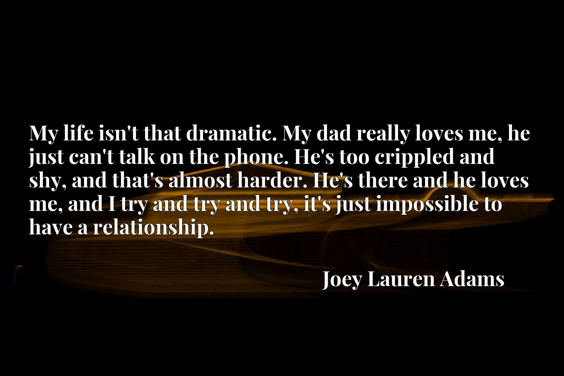 My life isn't that dramatic. My dad really loves me, he just can't talk on the phone. He's too crippled and shy, and that's almost harder. He's there and he loves me, and I try and try and try, it's just impossible to have a relationship.