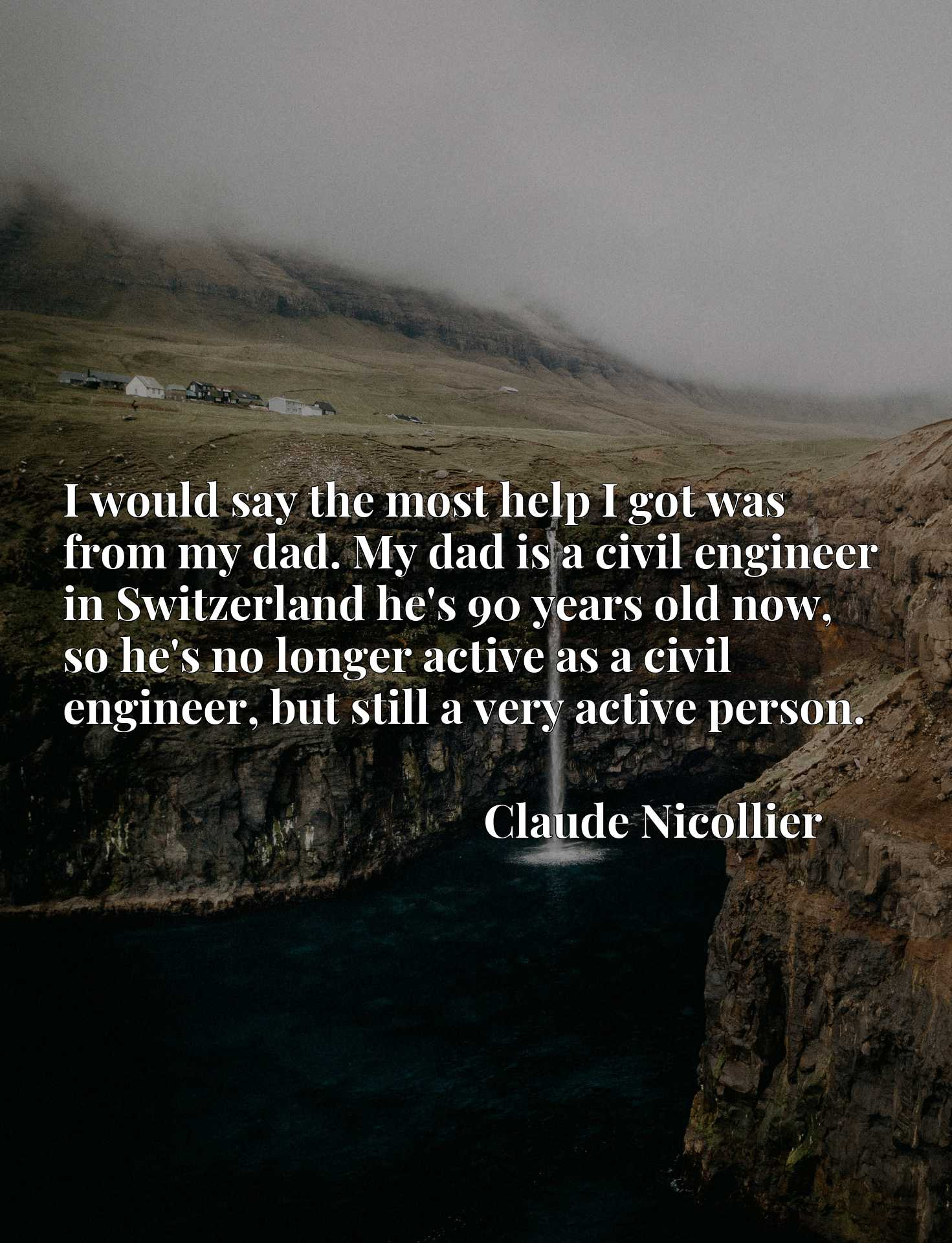 I would say the most help I got was from my dad. My dad is a civil engineer in Switzerland he's 90 years old now, so he's no longer active as a civil engineer, but still a very active person.
