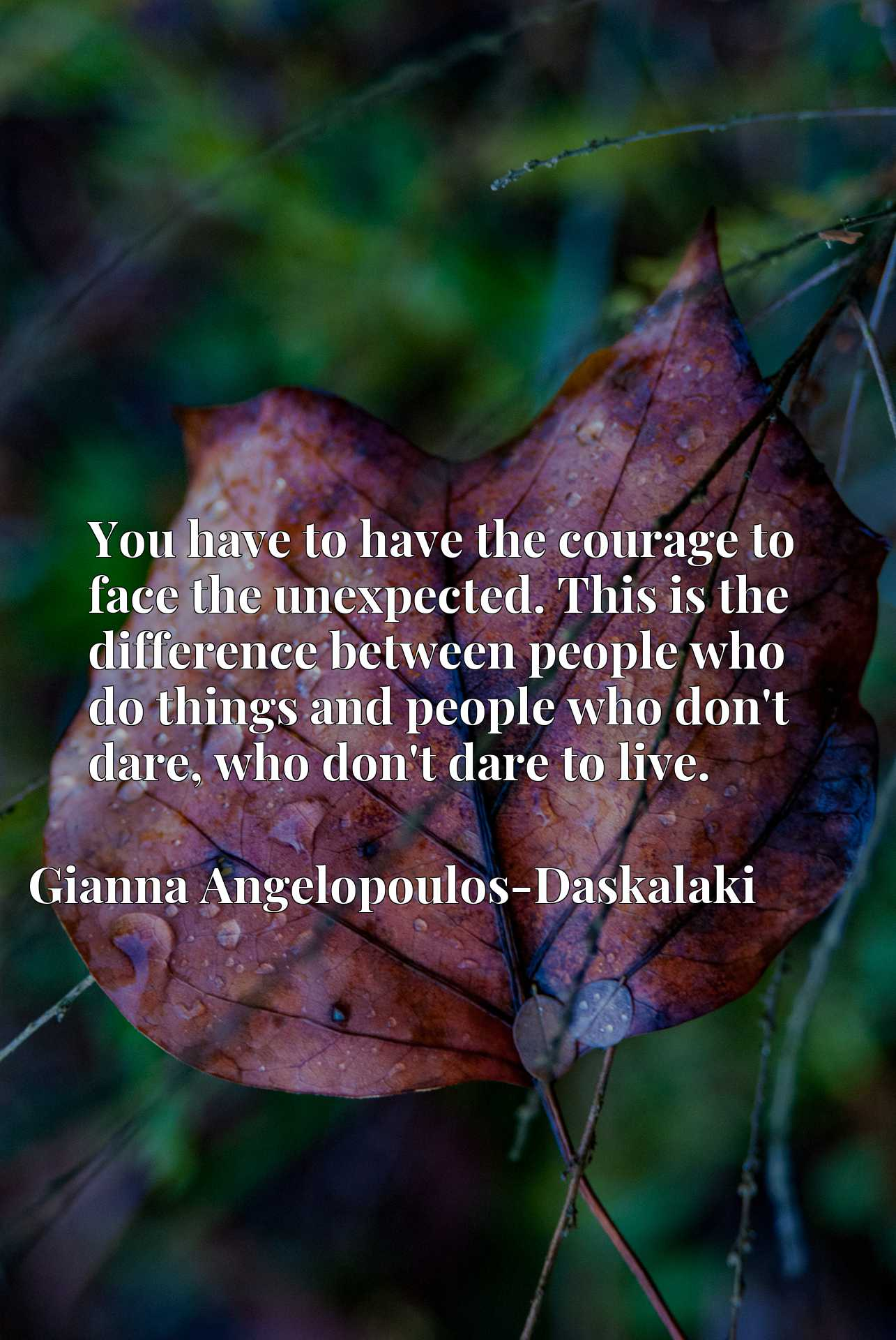 You have to have the courage to face the unexpected. This is the difference between people who do things and people who don't dare, who don't dare to live.