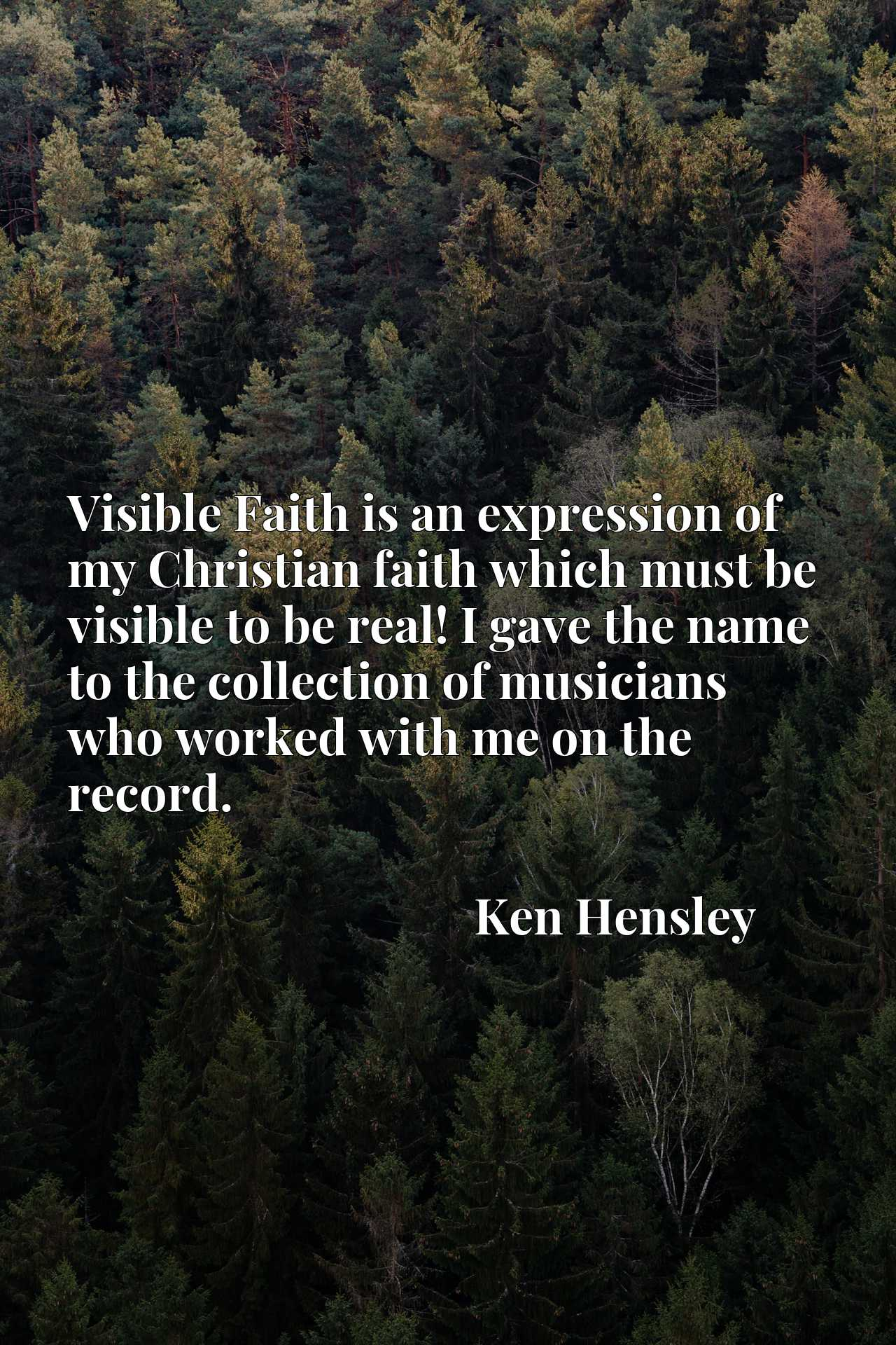 Visible Faith is an expression of my Christian faith which must be visible to be real! I gave the name to the collection of musicians who worked with me on the record.