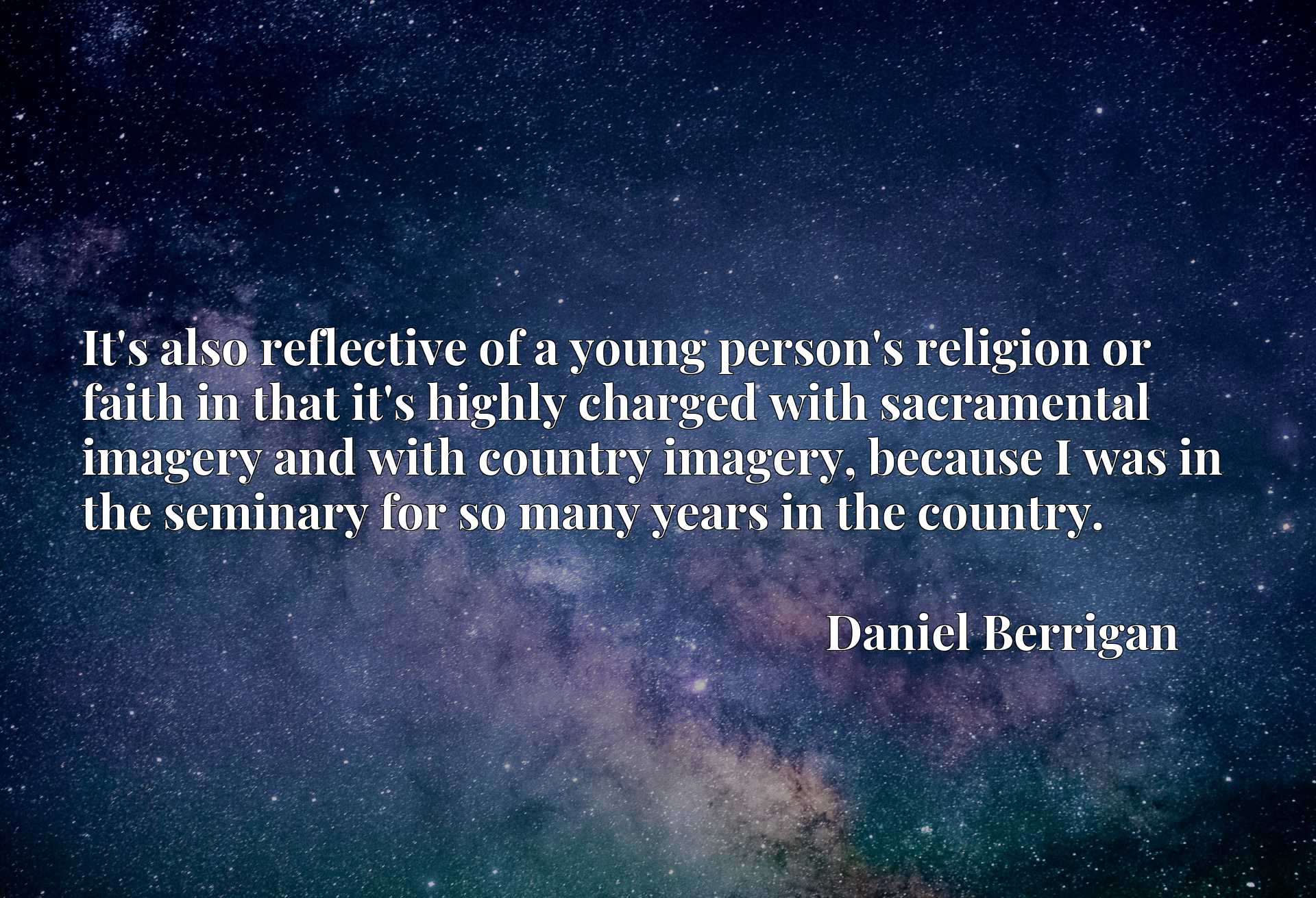 It's also reflective of a young person's religion or faith in that it's highly charged with sacramental imagery and with country imagery, because I was in the seminary for so many years in the country.