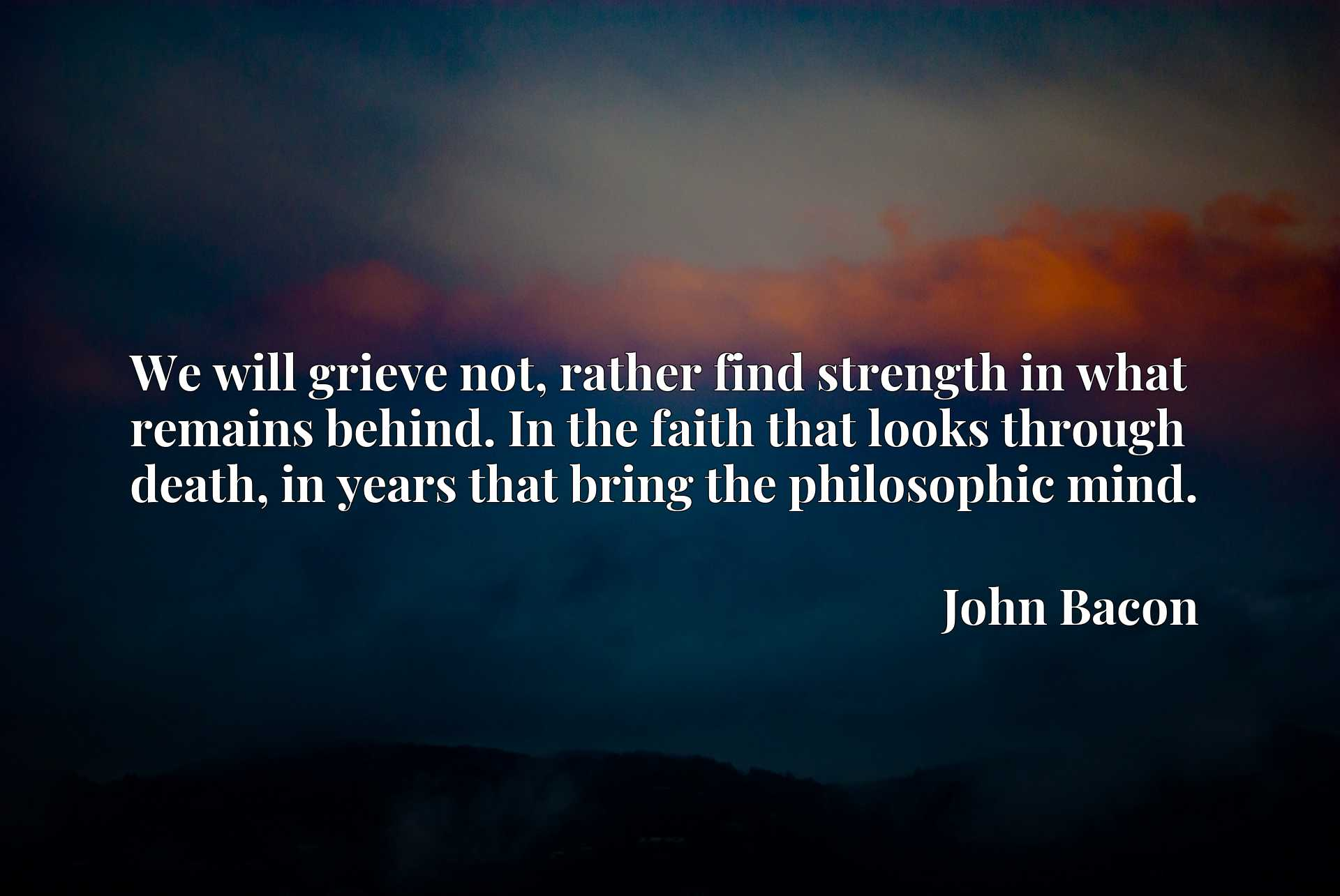 We will grieve not, rather find strength in what remains behind. In the faith that looks through death, in years that bring the philosophic mind.