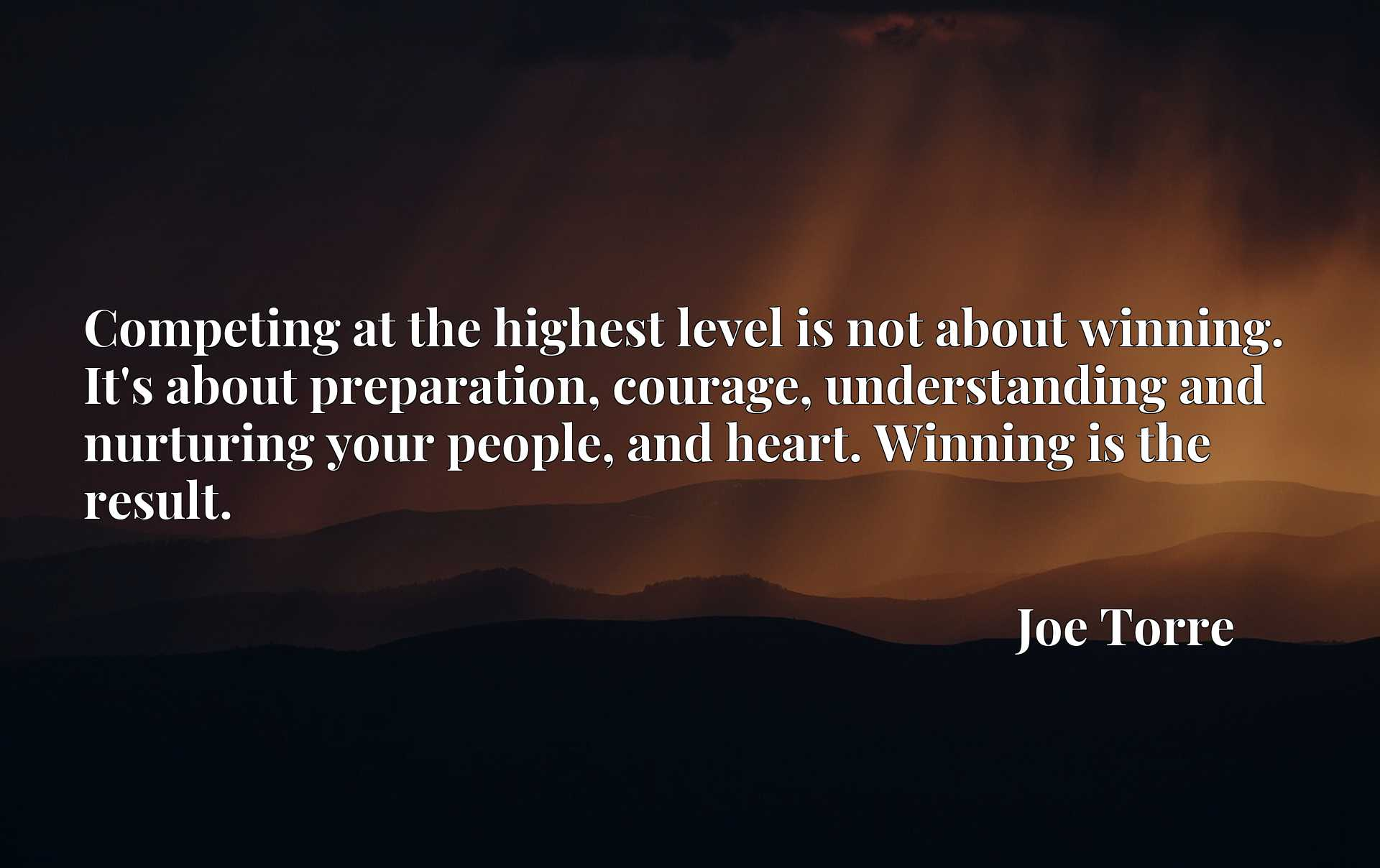 Competing at the highest level is not about winning. It's about preparation, courage, understanding and nurturing your people, and heart. Winning is the result.