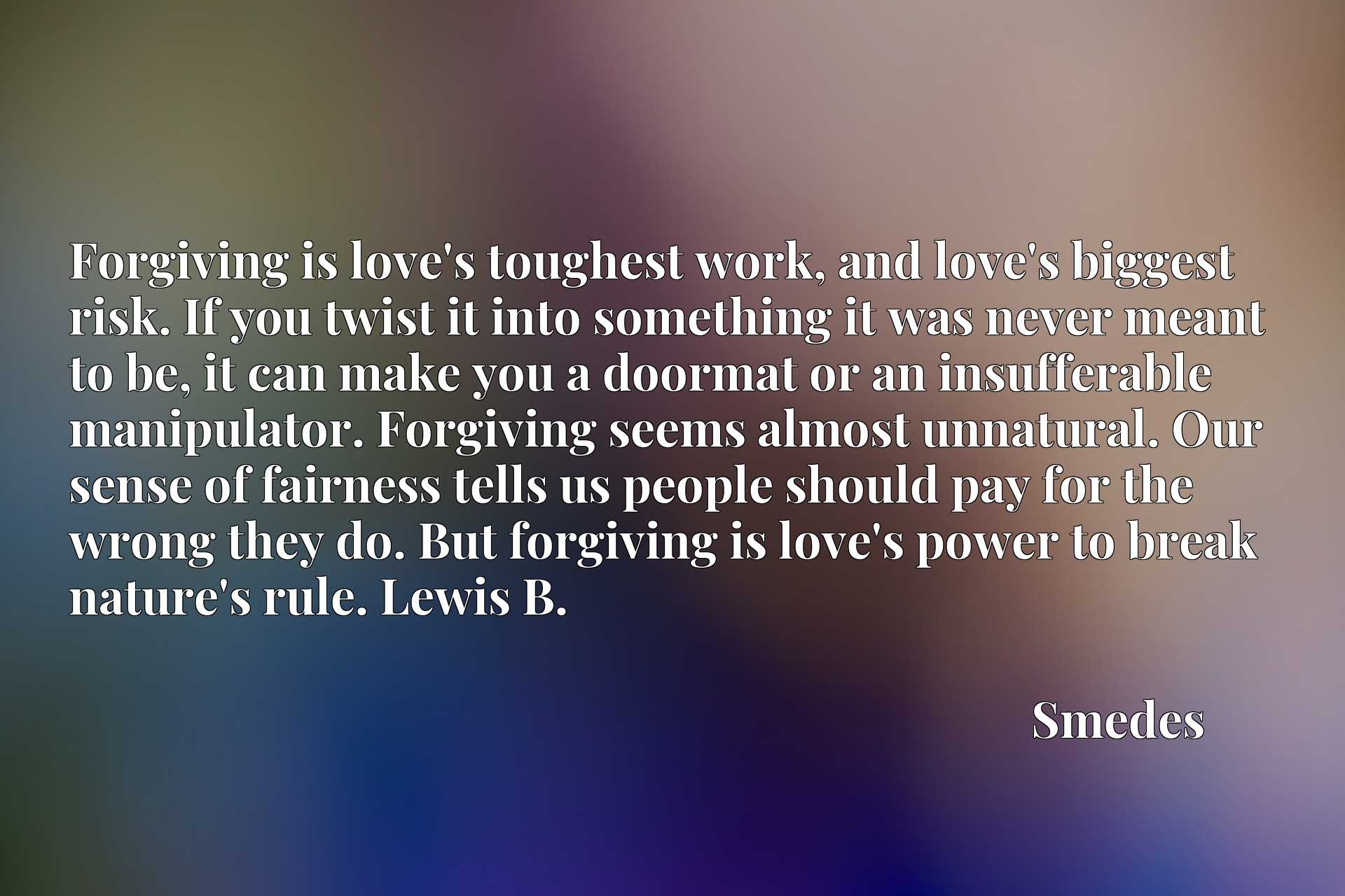 Forgiving is love's toughest work, and love's biggest risk. If you twist it into something it was never meant to be, it can make you a doormat or an insufferable manipulator. Forgiving seems almost unnatural. Our sense of fairness tells us people should pay for the wrong they do. But forgiving is love's power to break nature's rule. Lewis B.