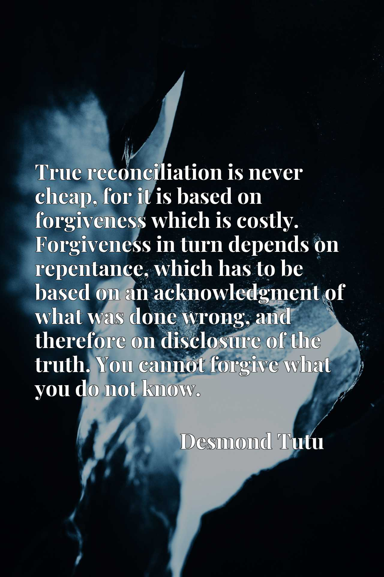 True reconciliation is never cheap, for it is based on forgiveness which is costly. Forgiveness in turn depends on repentance, which has to be based on an acknowledgment of what was done wrong, and therefore on disclosure of the truth. You cannot forgive what you do not know.