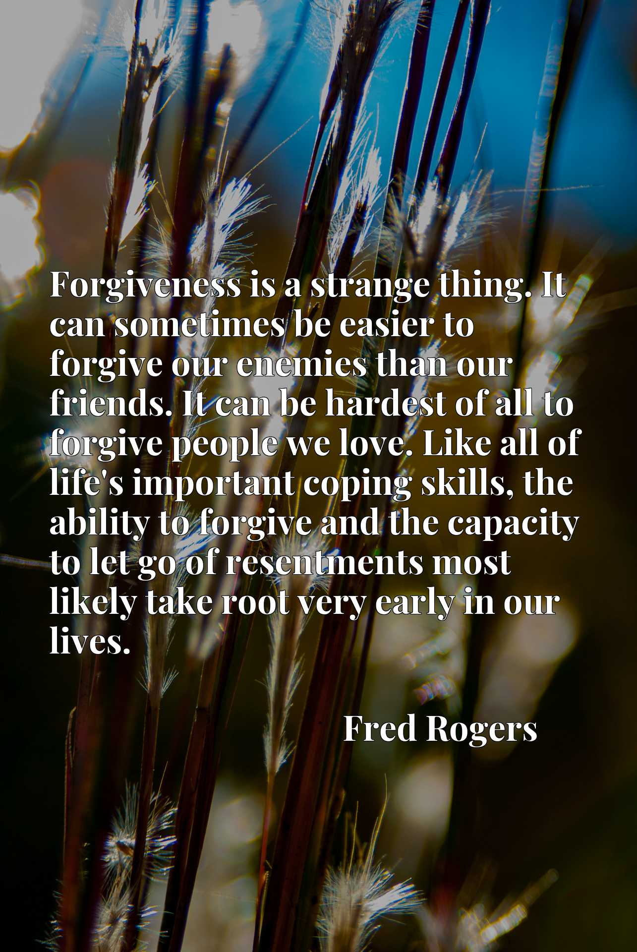 Forgiveness is a strange thing. It can sometimes be easier to forgive our enemies than our friends. It can be hardest of all to forgive people we love. Like all of life's important coping skills, the ability to forgive and the capacity to let go of resentments most likely take root very early in our lives.