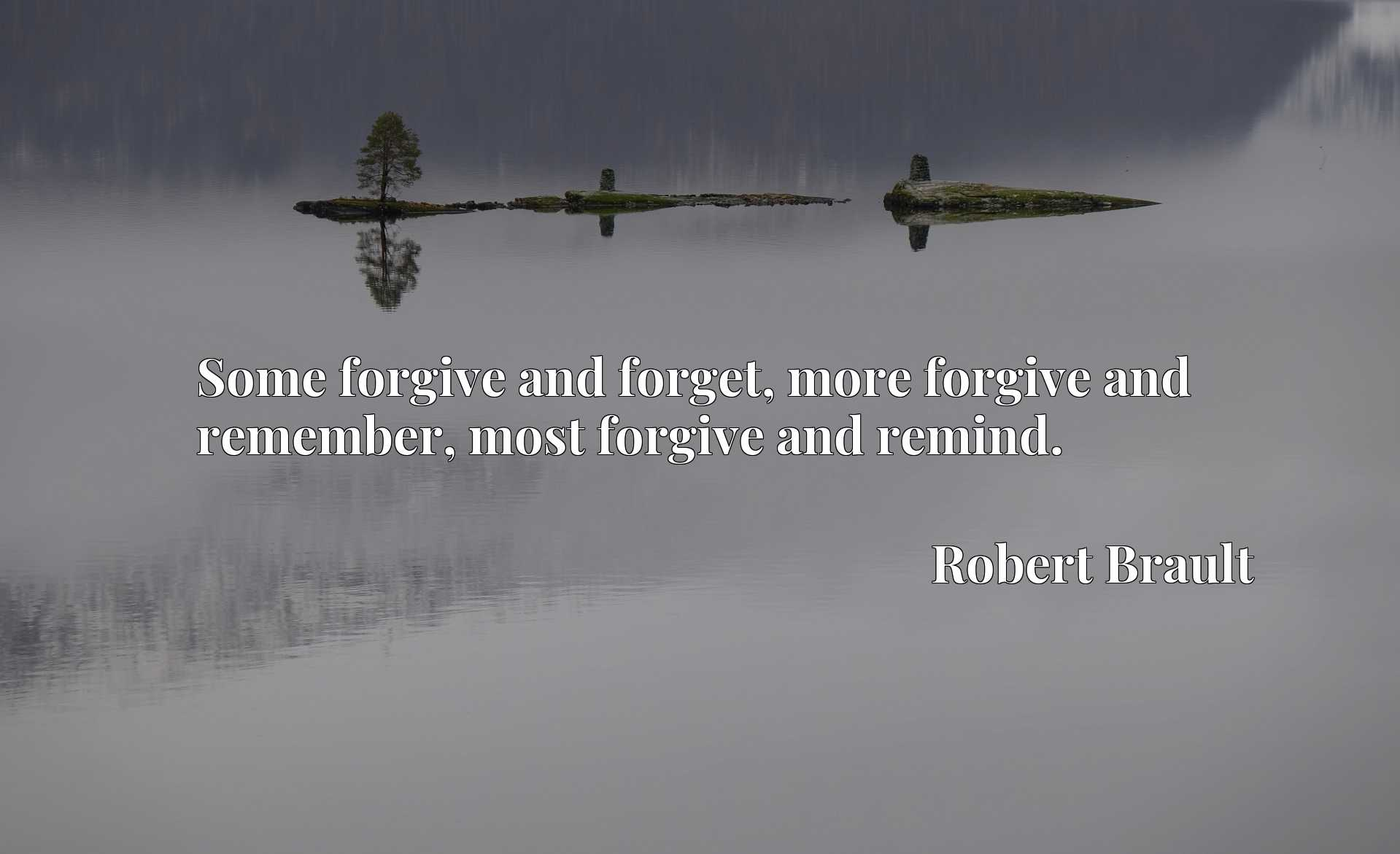 Some forgive and forget, more forgive and remember, most forgive and remind.