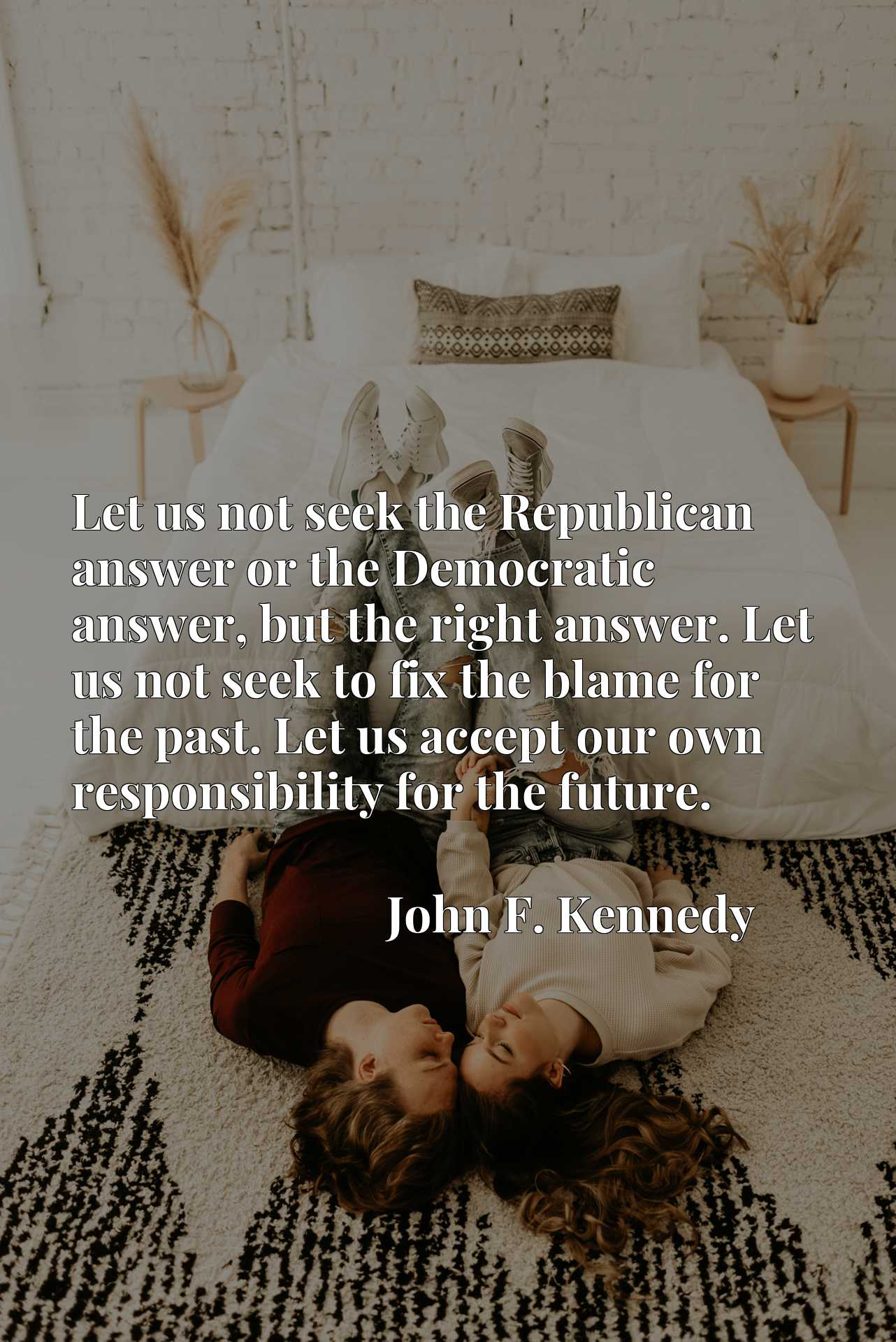 Let us not seek the Republican answer or the Democratic answer, but the right answer. Let us not seek to fix the blame for the past. Let us accept our own responsibility for the future.